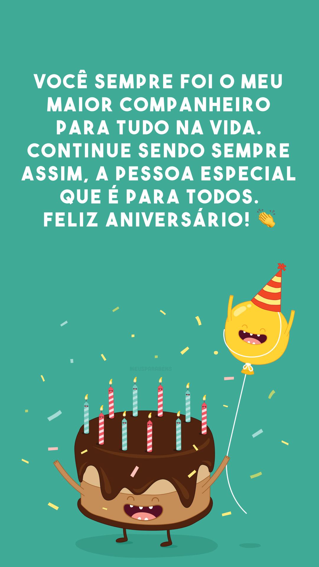 Você sempre foi o meu maior companheiro para tudo na vida. Continue sendo sempre assim, a pessoa especial que é para todos. Feliz aniversário! 👏