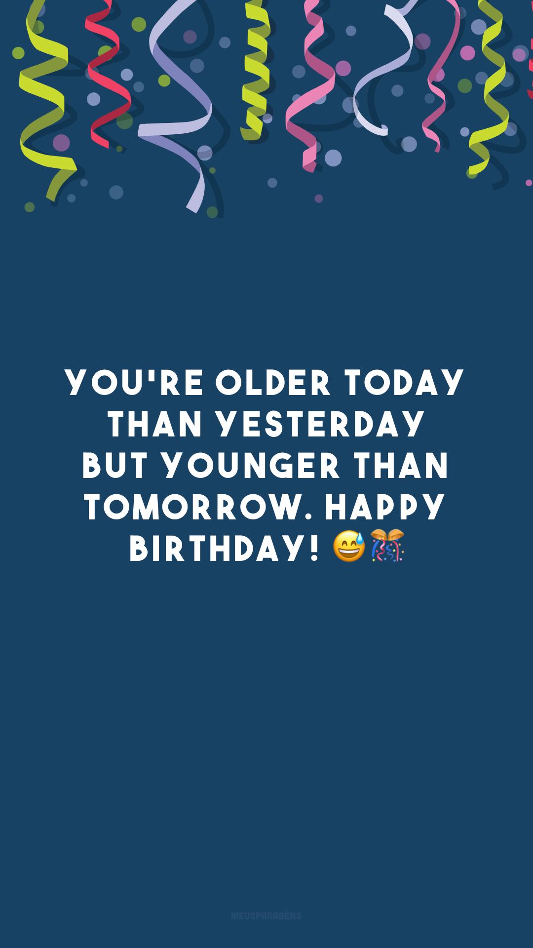 You're older today than yesterday but younger than tomorrow. Happy birthday! 😅🎊 (Você é mais velho do que ontem e mais novo do que amanhã. Feliz aniversário!)