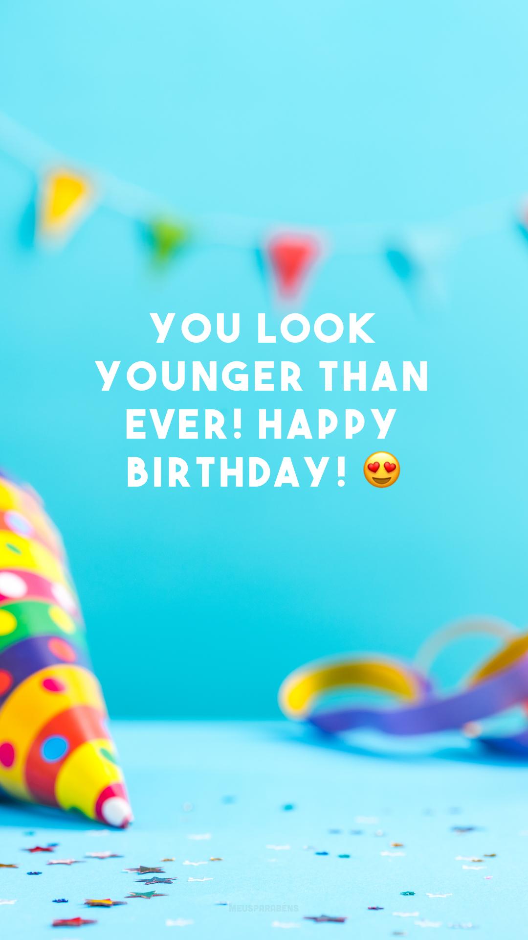 You look younger than ever! Happy birthday! 😍 (Você parece mais jovem do que nunca. Feliz aniversário!)