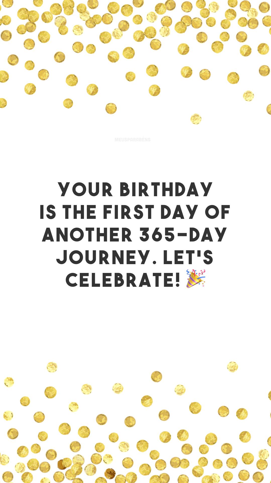Your birthday is the first day of another 365-day journey. Let's celebrate! 🎉 (O seu aniversário é o primeiro dia de outros 365 de jornada. Vamos comemorar!)