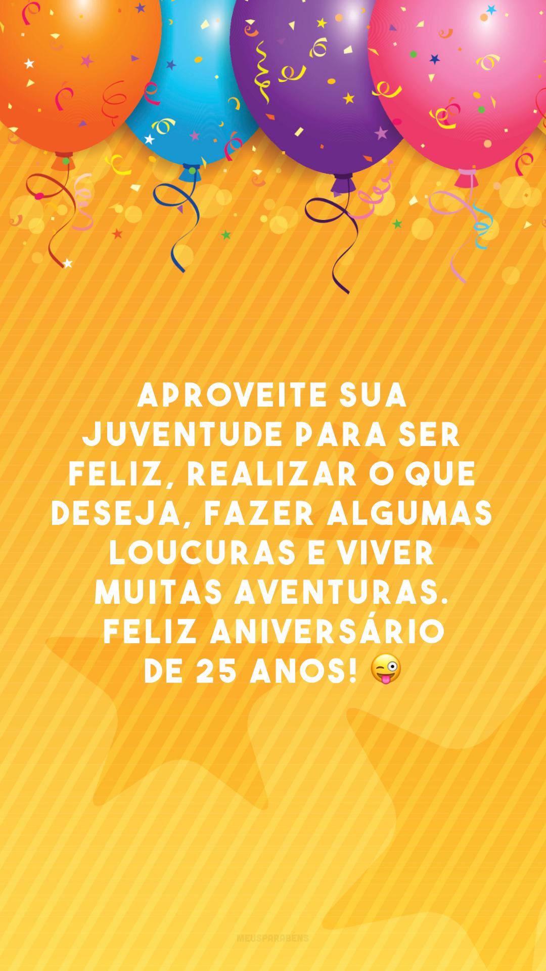 Aproveite sua juventude para ser feliz, realizar o que deseja, fazer algumas loucuras e viver muitas aventuras. Feliz aniversário de 25 anos! 😜
