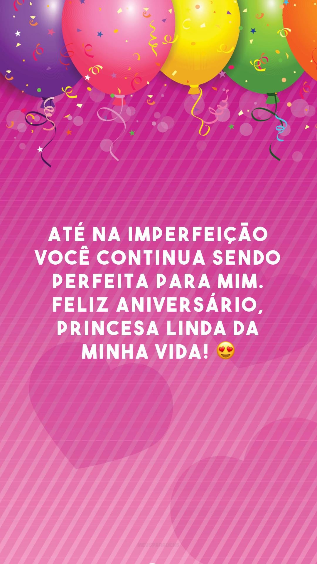 Até na imperfeição você continua sendo perfeita para mim. Feliz aniversário, princesa linda da minha vida! 😍
