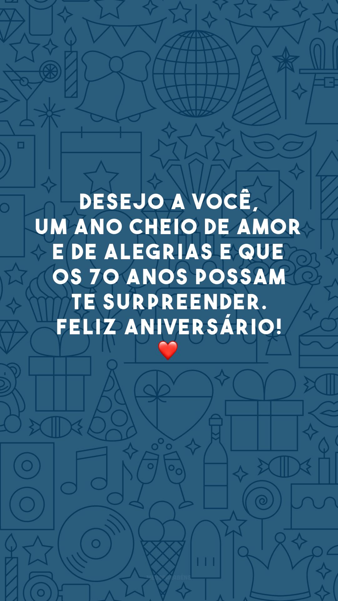 Desejo a você, um ano cheio de amor e de alegrias e que os 70 anos possam te surpreender. Feliz aniversário! ❤️