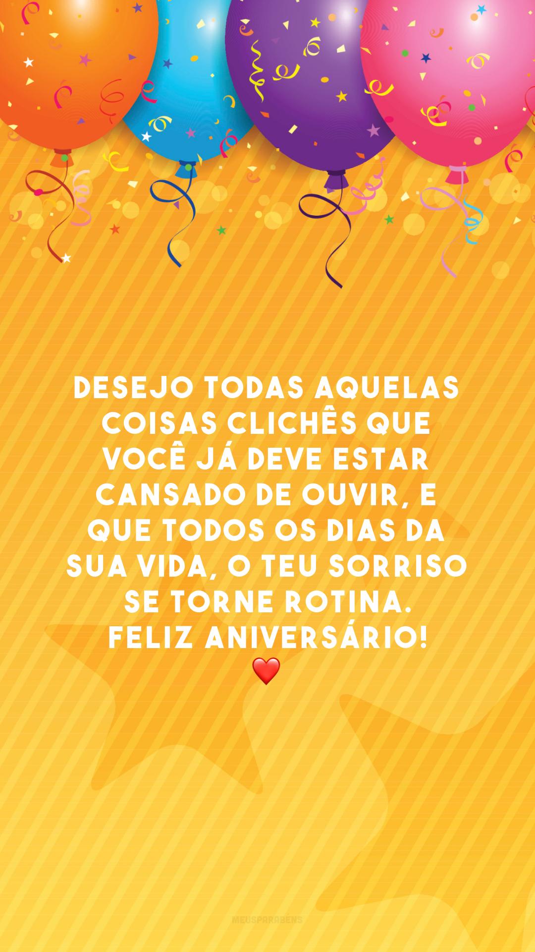 Desejo todas aquelas coisas clichês que você já deve estar cansado de ouvir, e que todos os dias da sua vida, o teu sorriso se torne rotina. Feliz aniversário! ❤️