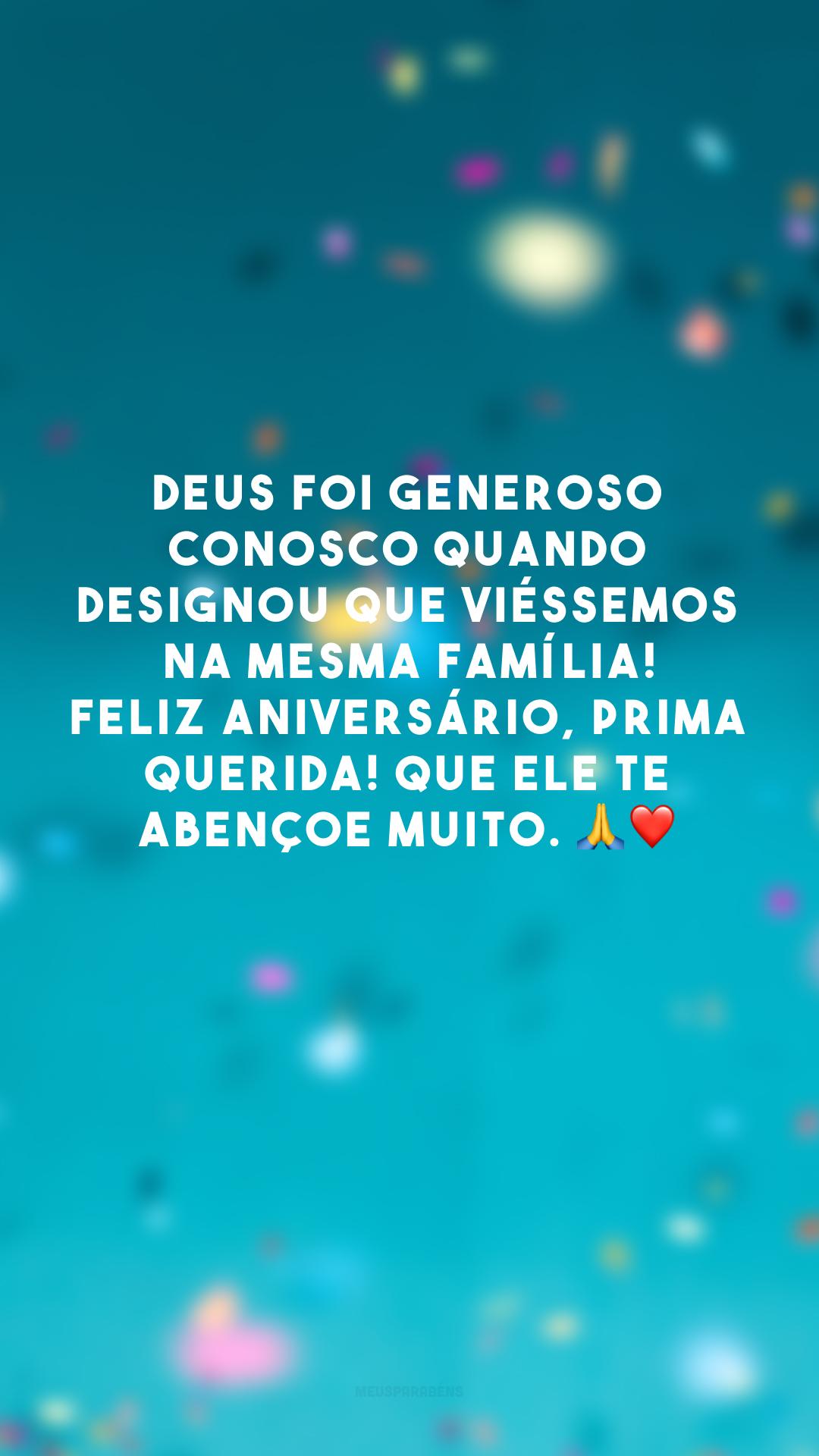 Deus foi generoso conosco quando designou que viéssemos na mesma família! Feliz aniversário, prima querida! Que Ele te abençoe muito. 🙏❤️