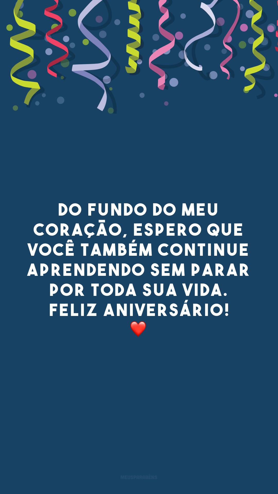 Do fundo do meu coração, espero que você também continue aprendendo sem parar por toda sua vida. Feliz aniversário! ❤️