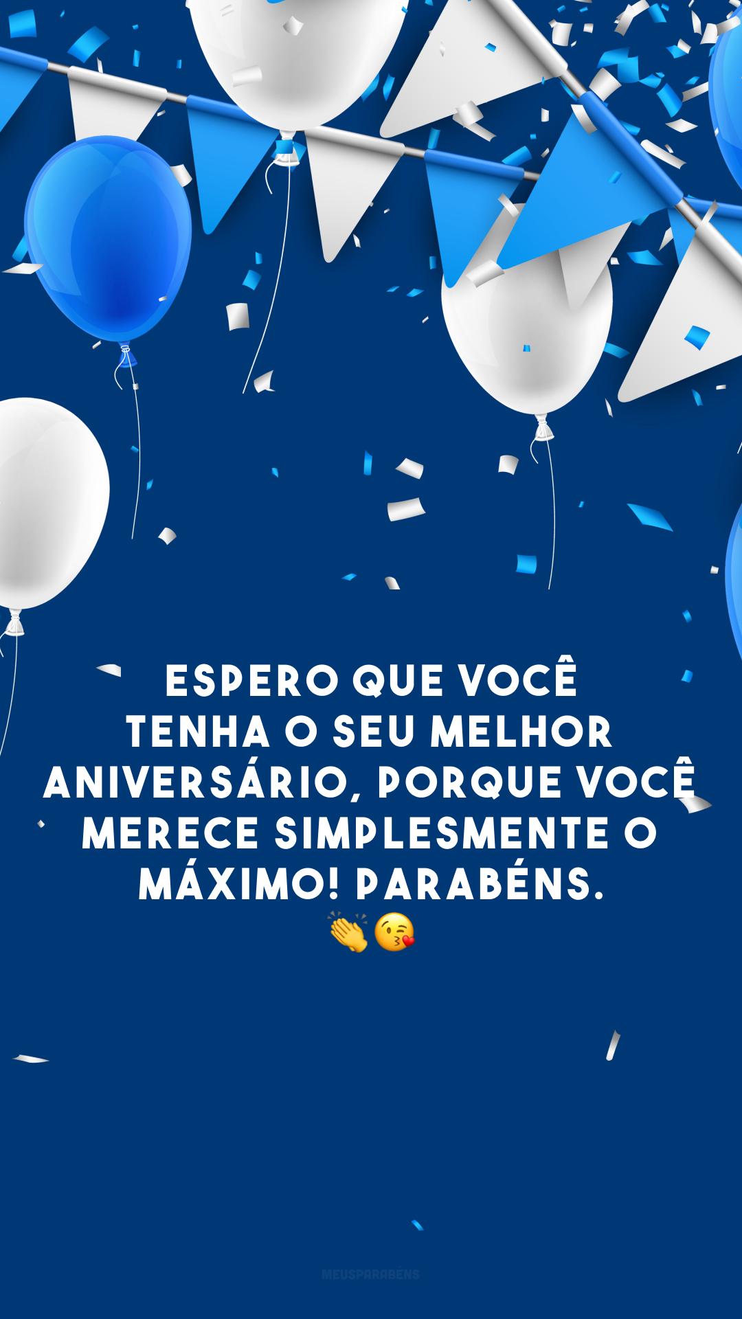 Espero que você tenha o seu melhor aniversário, porque você merece simplesmente o máximo! Parabéns. 👏😘