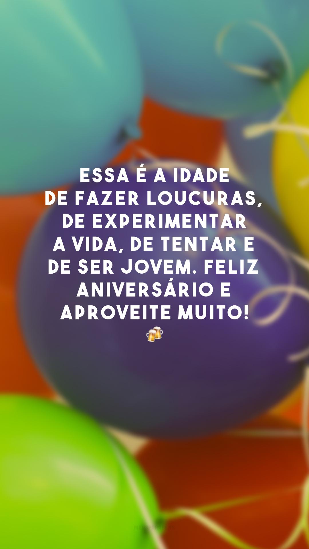 Essa é a idade de fazer loucuras, de experimentar a vida, de tentar e de ser jovem. Feliz aniversário e aproveite muito! 🍻