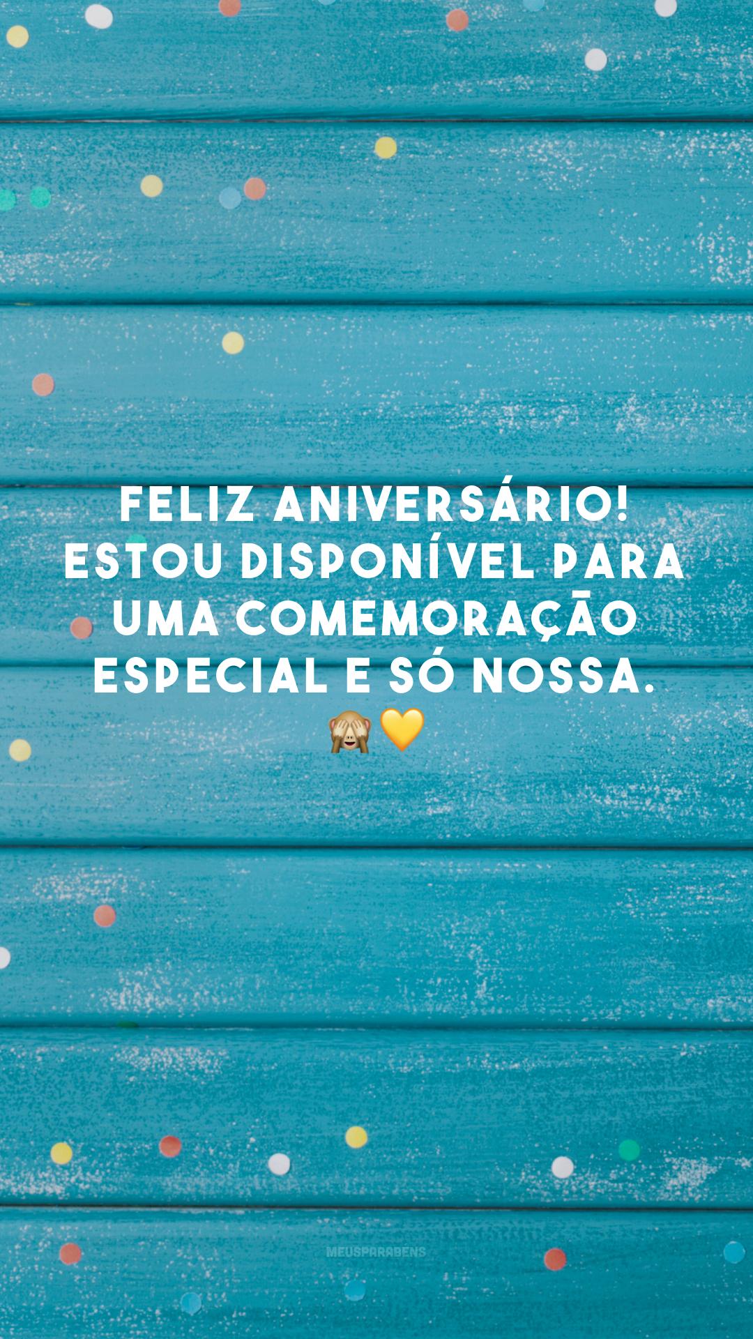 Feliz aniversário! Estou disponível para uma comemoração especial e só nossa. 🙈💛