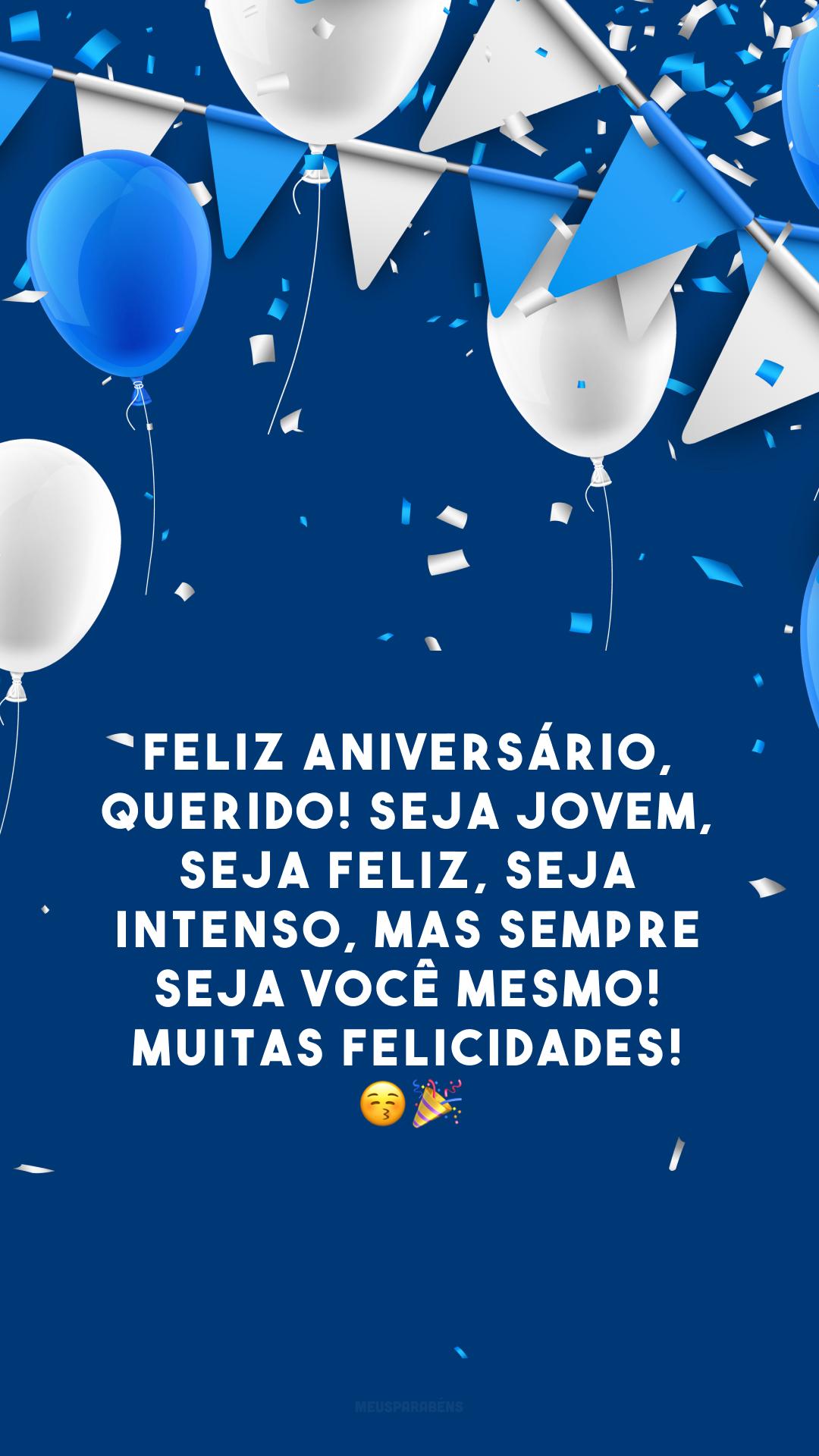Feliz aniversário, querido! Seja jovem, seja feliz, seja intenso, mas sempre seja você mesmo! Muitas felicidades! 😚🎉