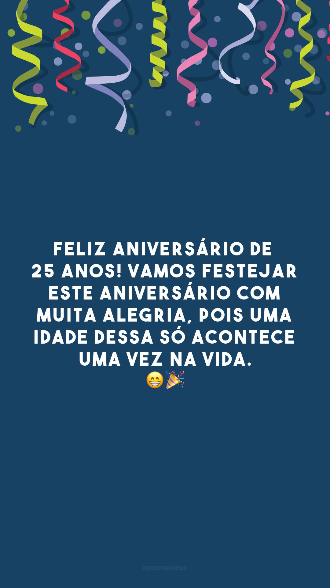 Feliz aniversário de 25 anos! Vamos festejar este aniversário com muita alegria, pois uma idade dessa só acontece uma vez na vida. 😁🎉