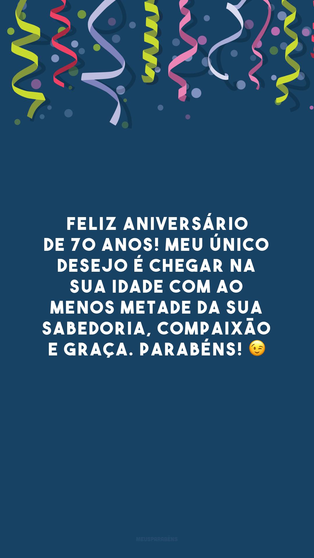 Feliz aniversário de 70 anos! Meu único desejo é chegar na sua idade com ao menos metade da sua sabedoria, compaixão e graça. Parabéns! 😉