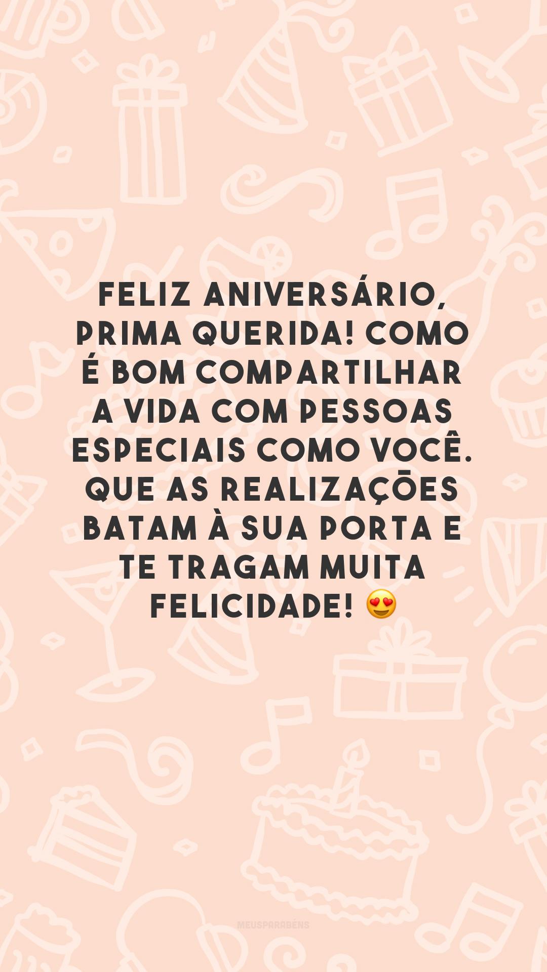 Feliz aniversário, prima querida! Como é bom compartilhar a vida com pessoas especiais como você. Que as realizações batam à sua porta e te tragam muita felicidade! 😍