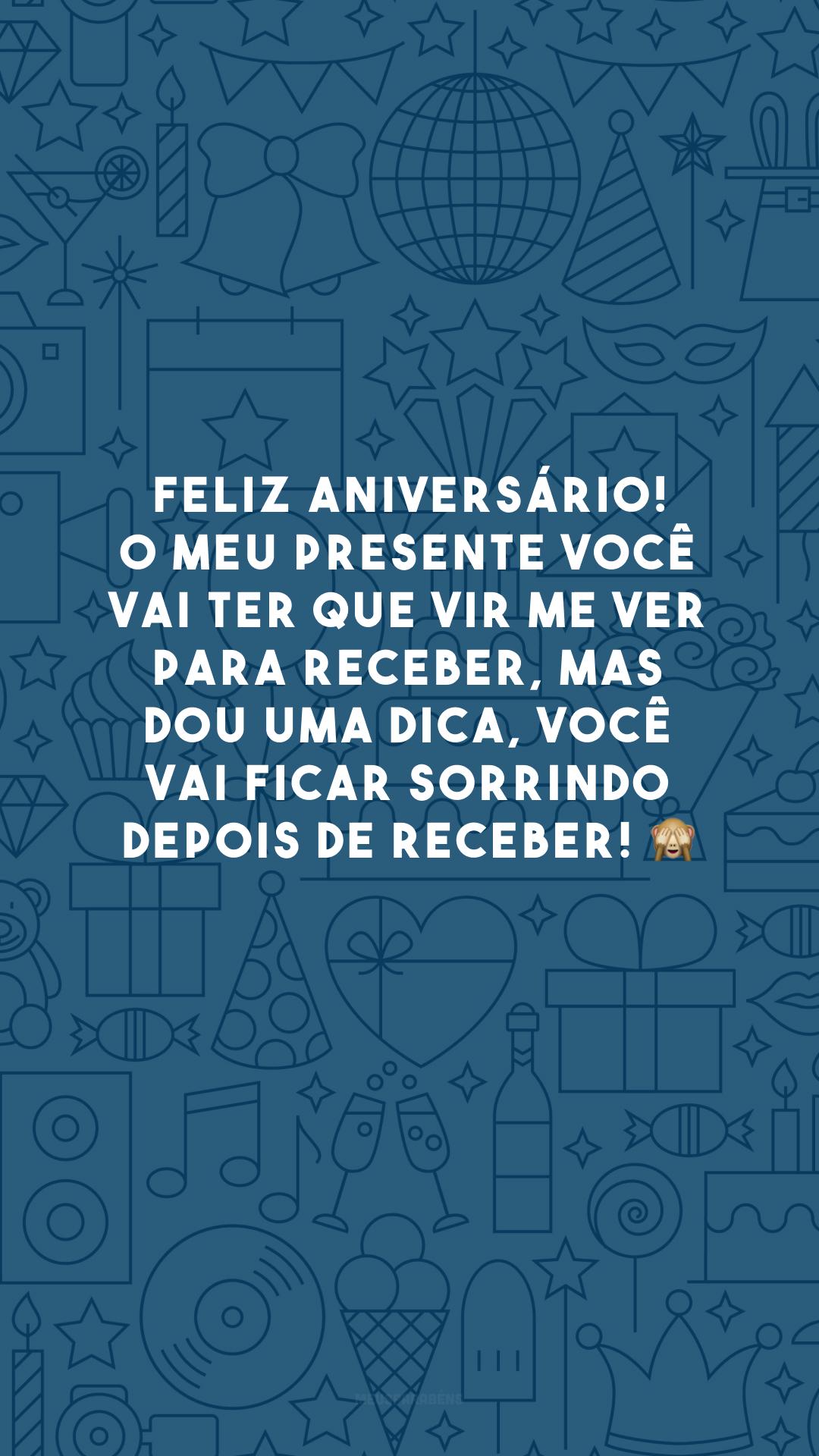 Feliz aniversário! O meu presente você vai ter que vir me ver para receber, mas dou uma dica, você vai ficar sorrindo depois de receber! 🙈