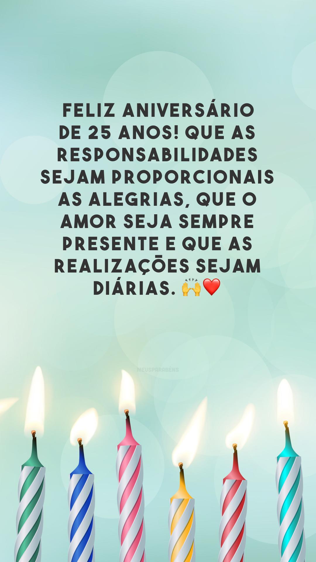 Feliz aniversário de 25 anos! Que as responsabilidades sejam proporcionais as alegrias, que o amor seja sempre presente e que as realizações sejam diárias. 🙌❤️