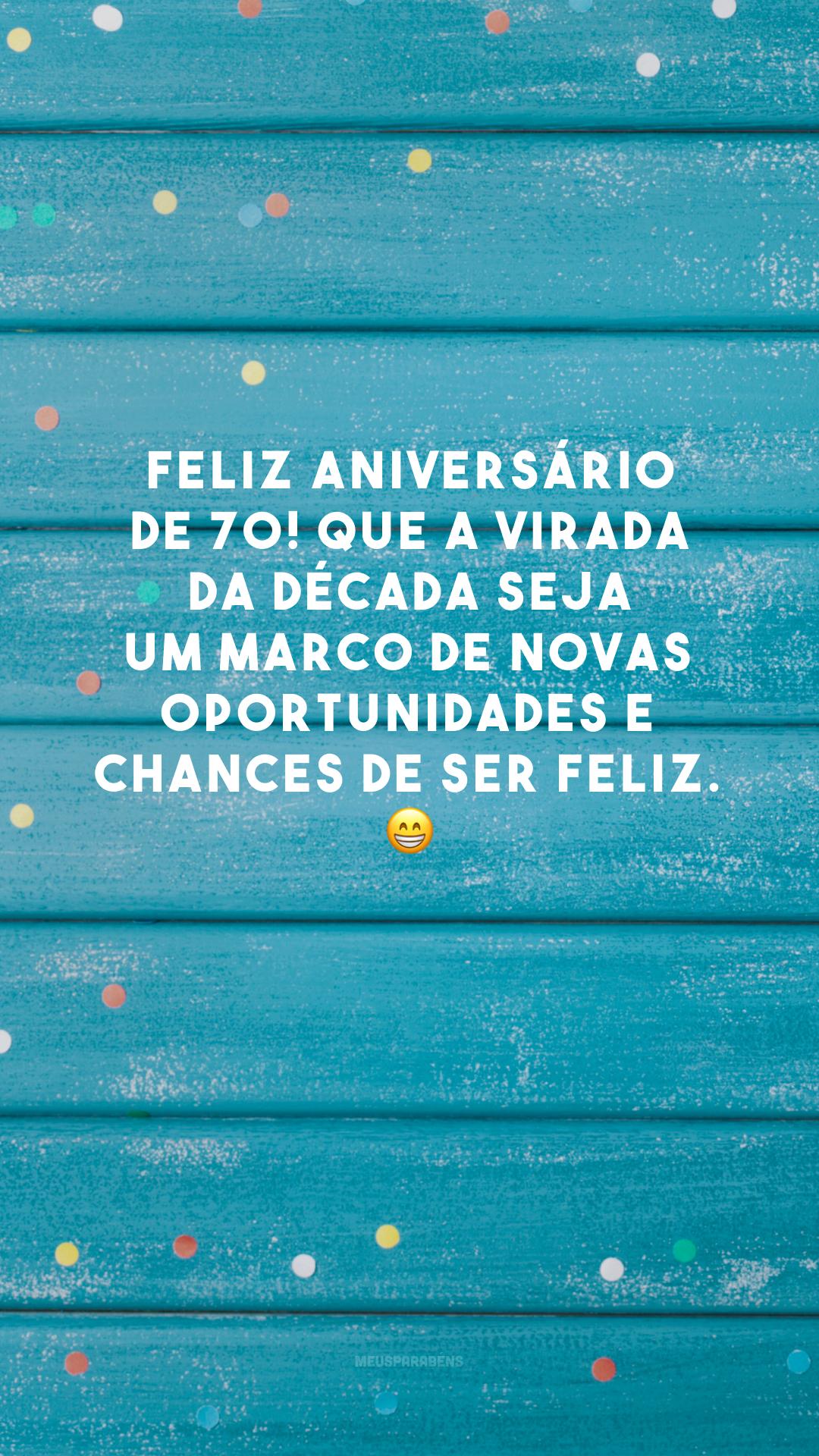 Feliz aniversário de 70! Que a virada da década seja um marco de novas oportunidades e chances de ser feliz. 😁