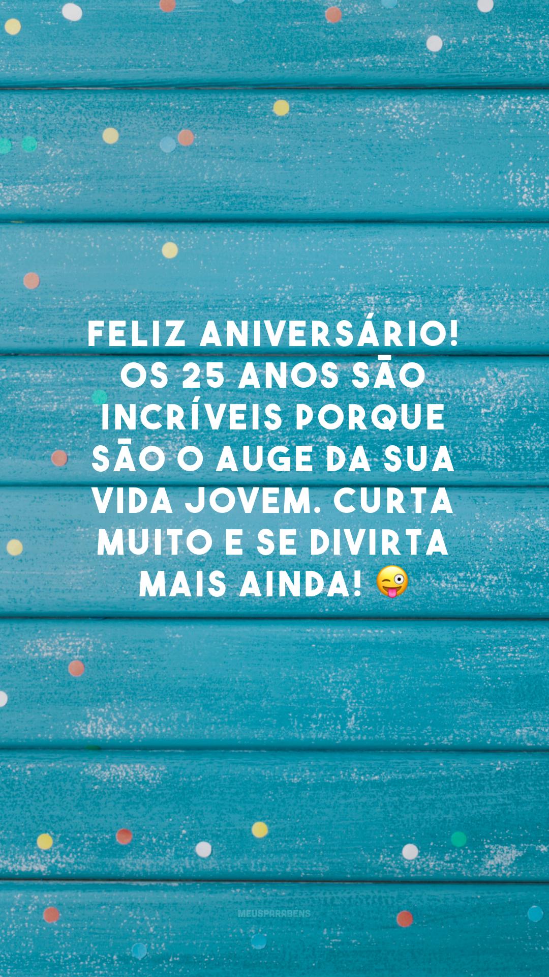 Feliz aniversário! Os 25 anos são incríveis porque são o auge da sua vida jovem. Curta muito e se divirta mais ainda! 😜