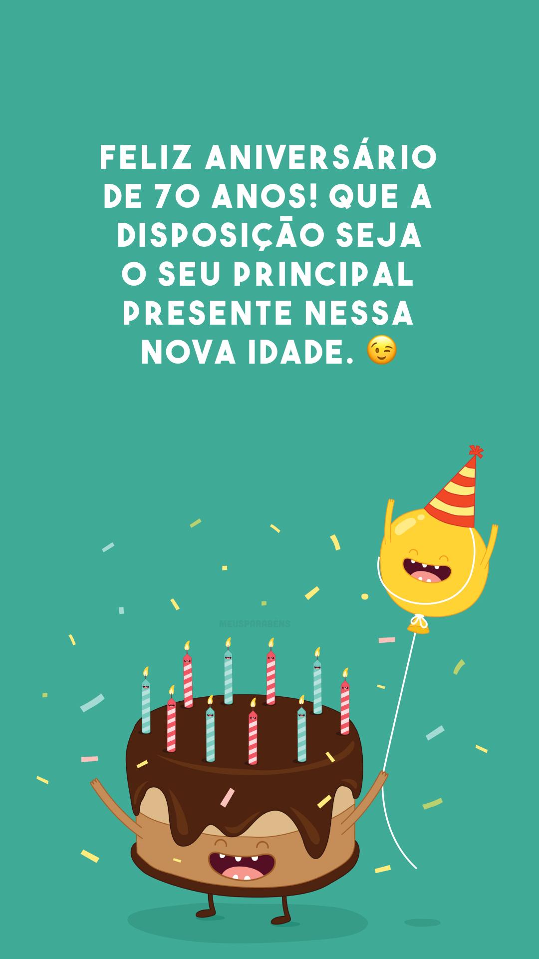 Feliz aniversário de 70 anos! Que a disposição seja o seu principal presente nessa nova idade. 😉
