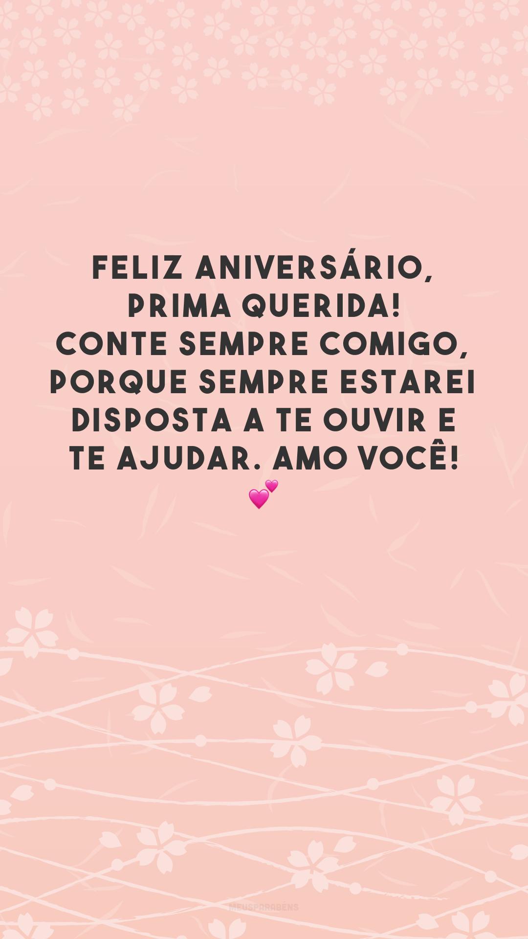 Feliz aniversário, prima querida! Conte sempre comigo, porque sempre estarei disposta a te ouvir e te ajudar. Amo você! 💕