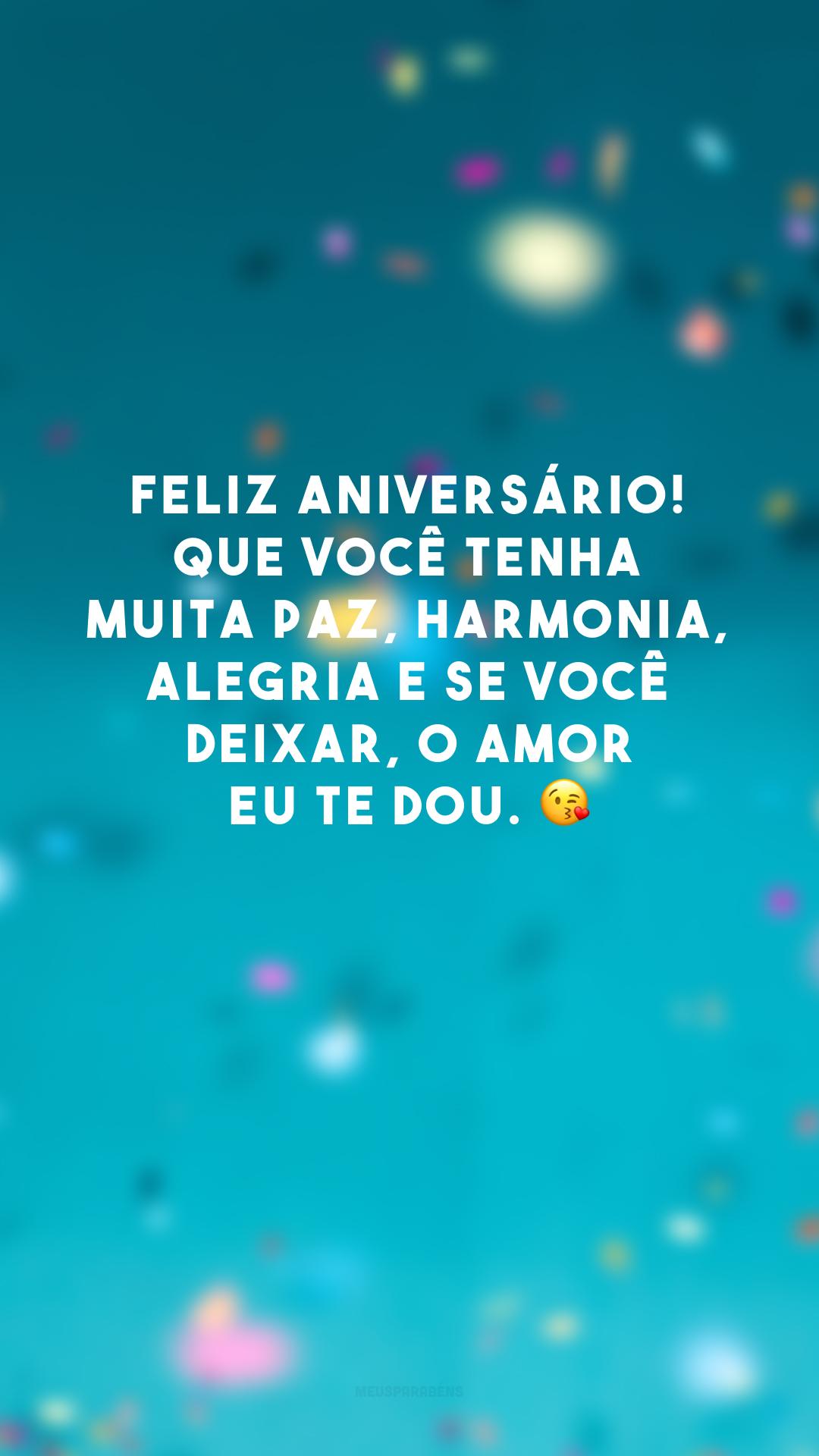 Feliz aniversário! Que você tenha muita paz, harmonia, alegria e se você deixar, o amor eu te dou. 😘