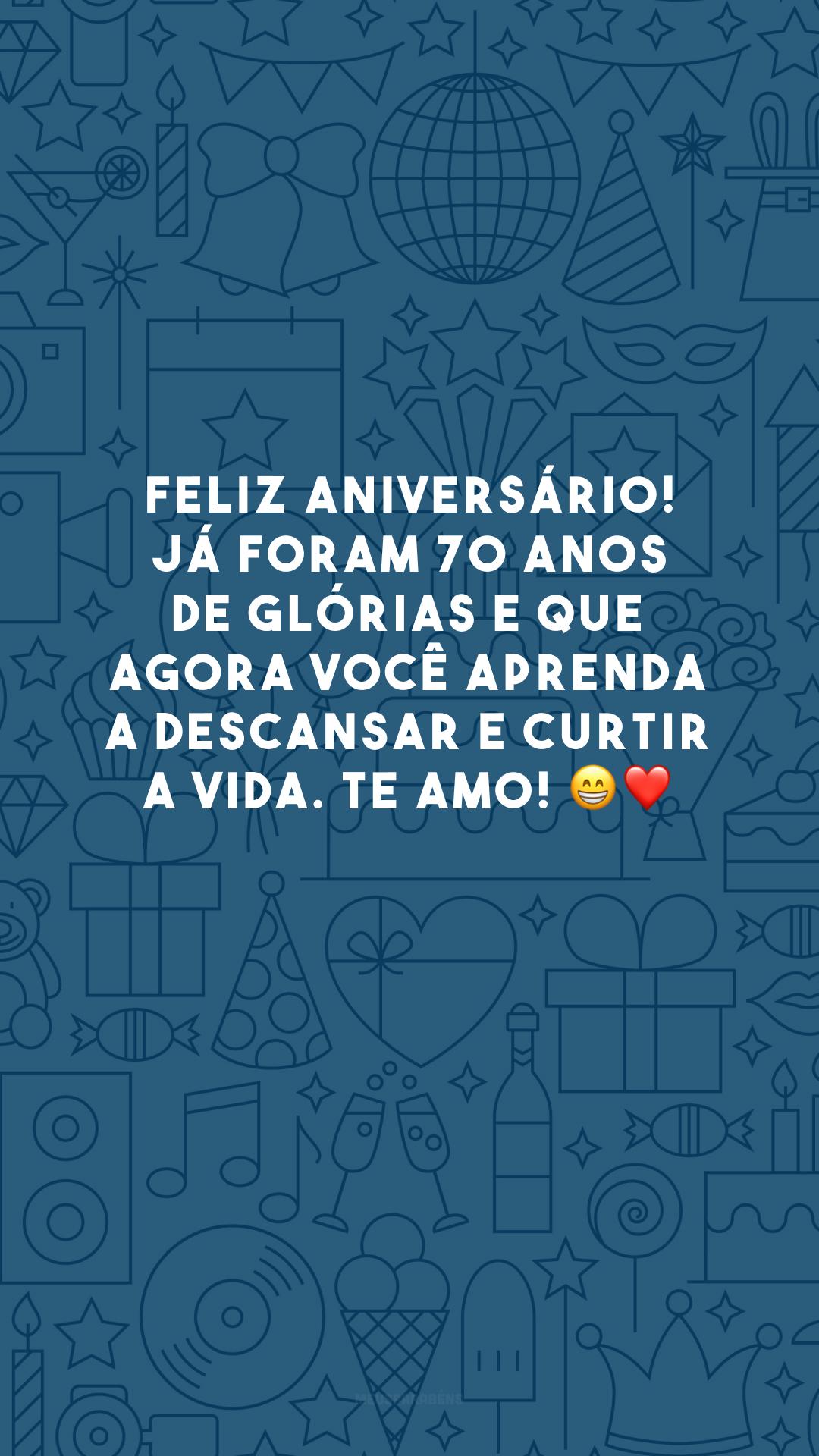 Feliz aniversário! Já foram 70 anos de glórias e que agora você aprenda a descansar e curtir a vida. Te amo! 😁❤️
