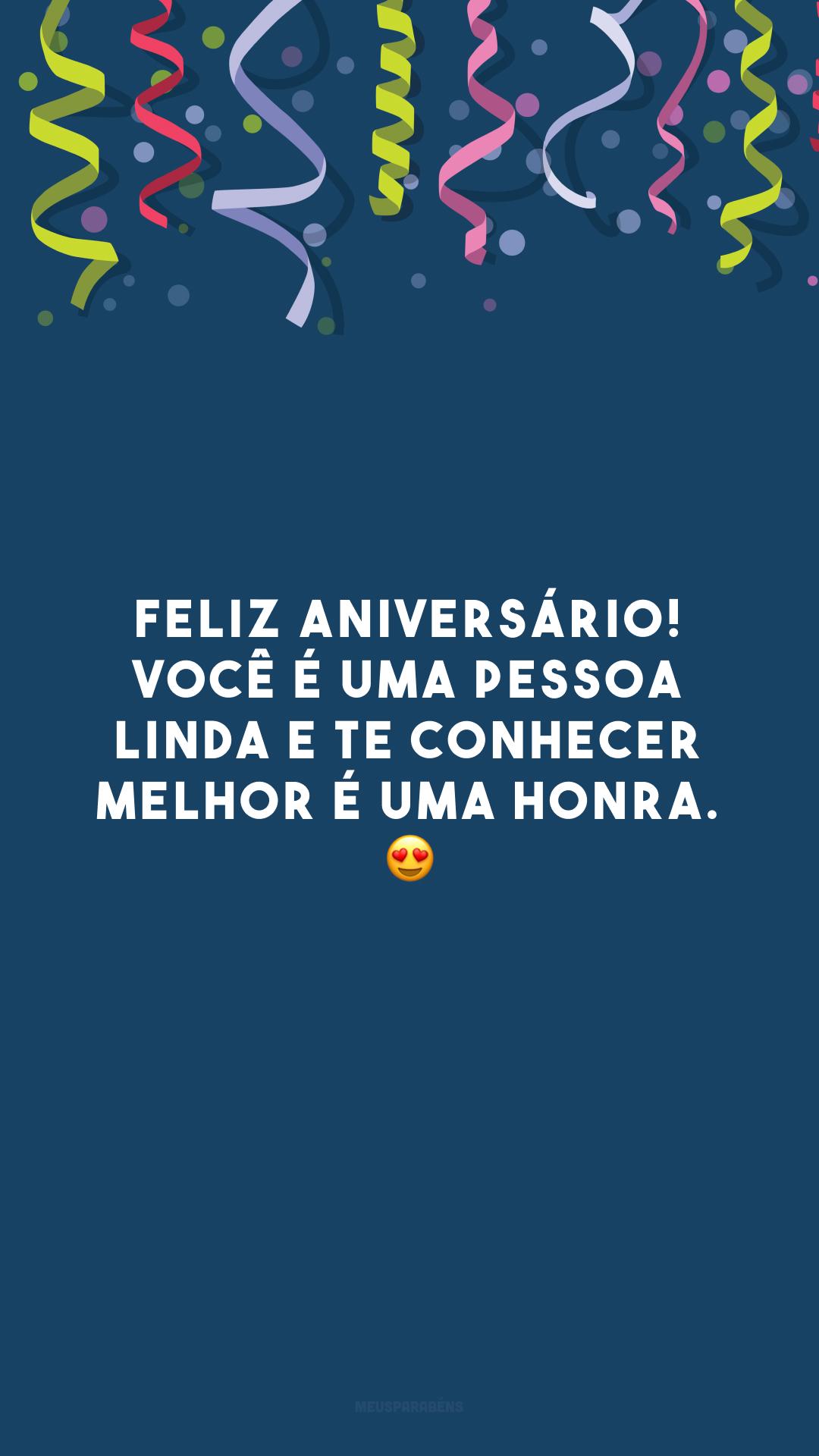 Feliz aniversário! Você é uma pessoa linda e te conhecer melhor é uma honra. 😍