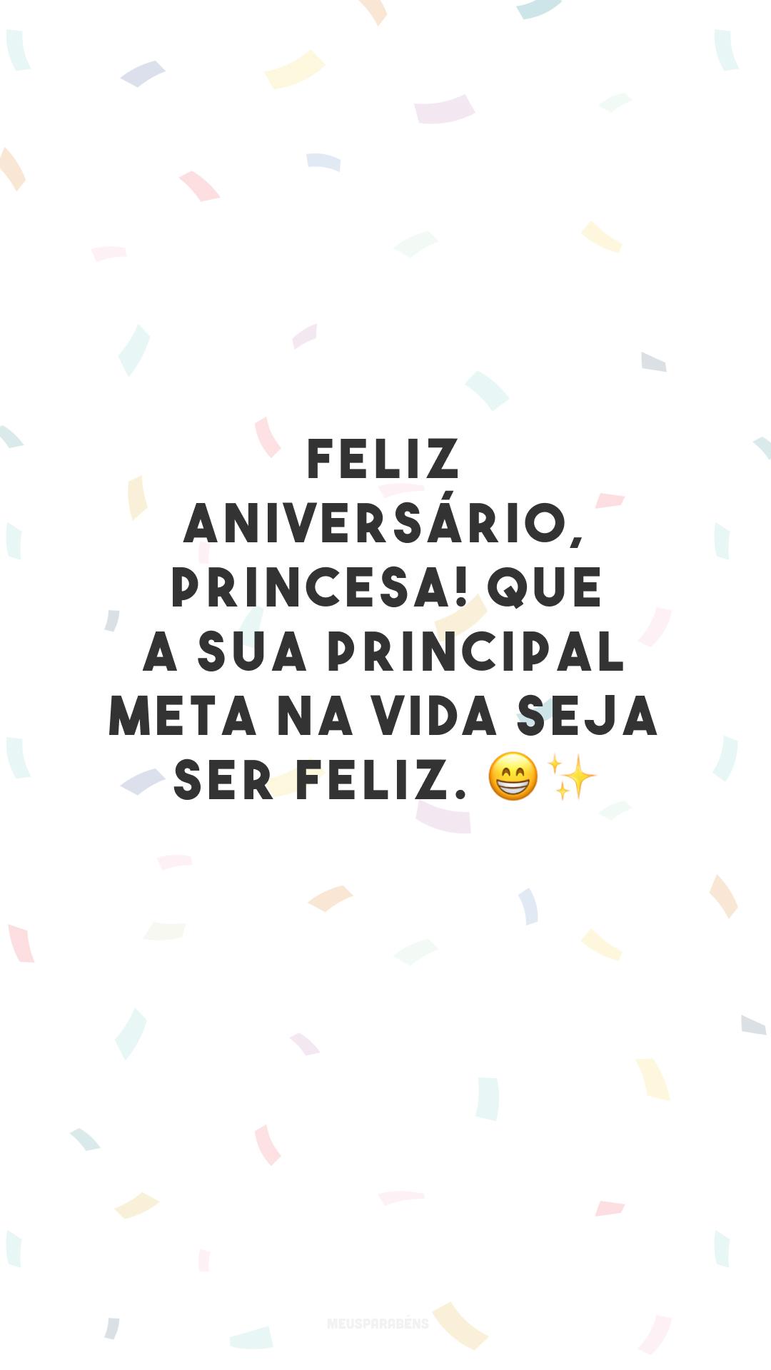 Feliz aniversário, princesa! Que a sua principal meta na vida seja ser feliz. 😁✨