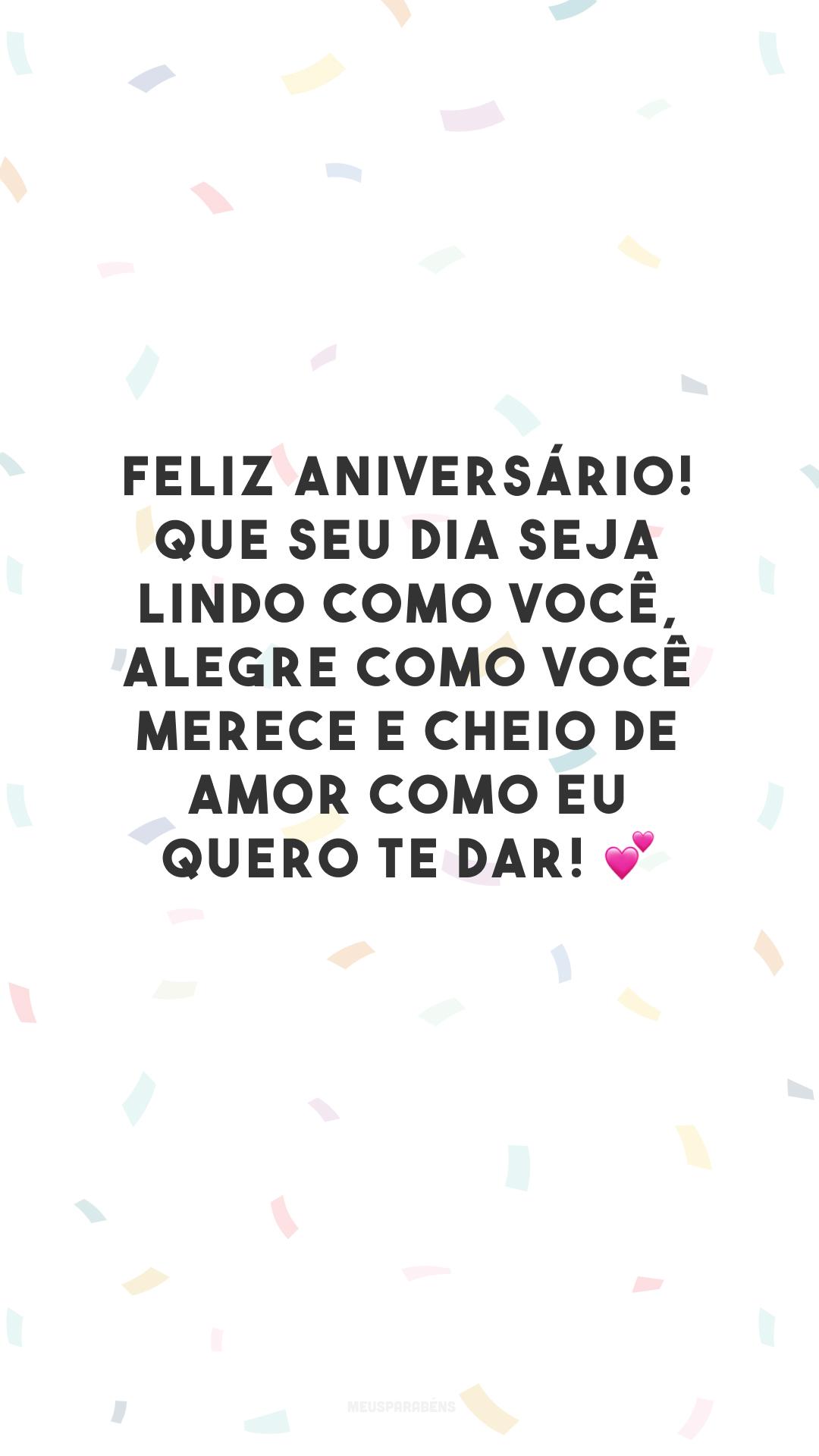Feliz aniversário! Que seu dia seja lindo como você, alegre como você merece e cheio de amor como eu quero te dar! 💕