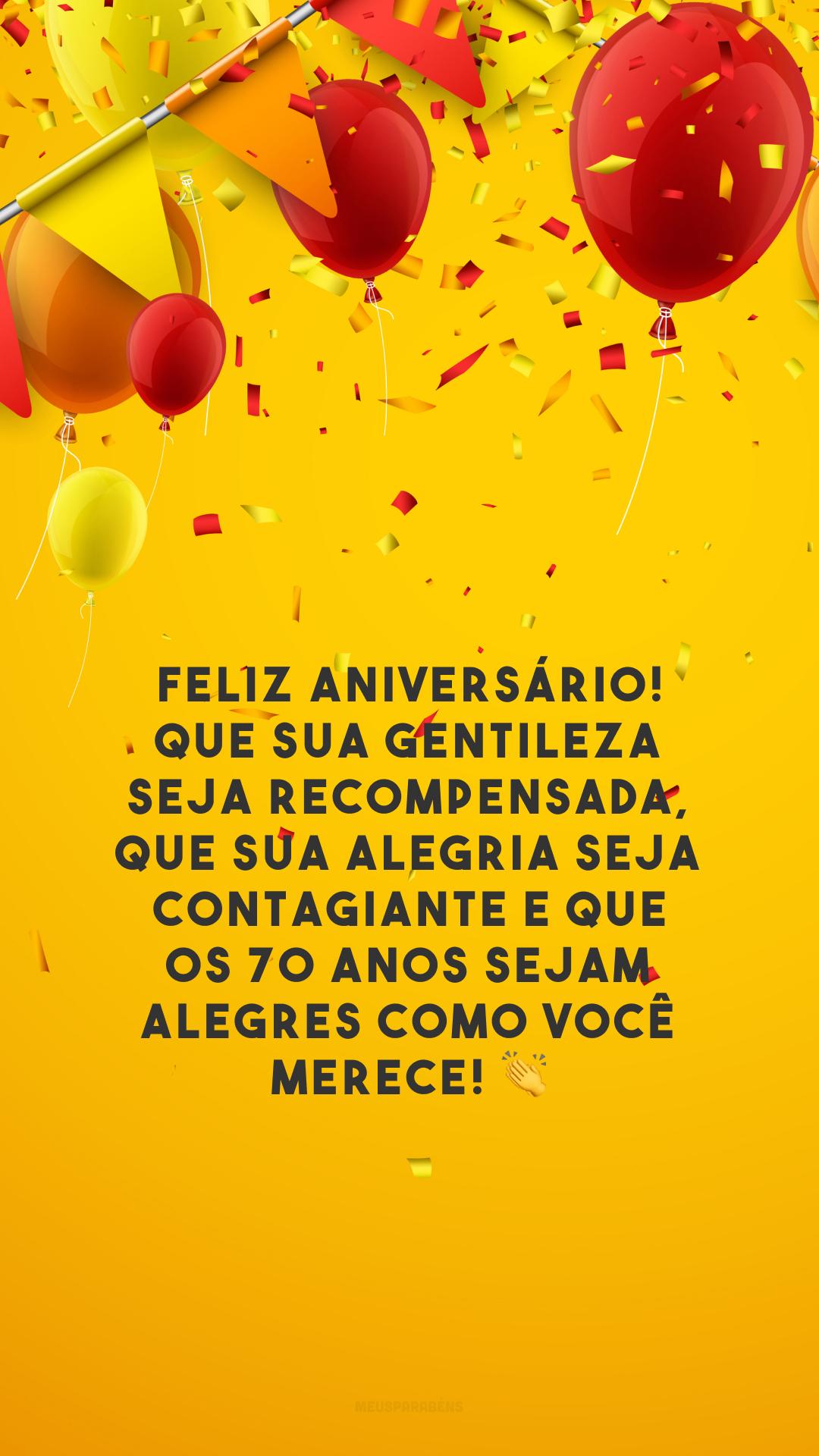 Feliz aniversário! Que sua gentileza seja recompensada, que sua alegria seja contagiante e que os 70 anos sejam alegres como você merece! 👏