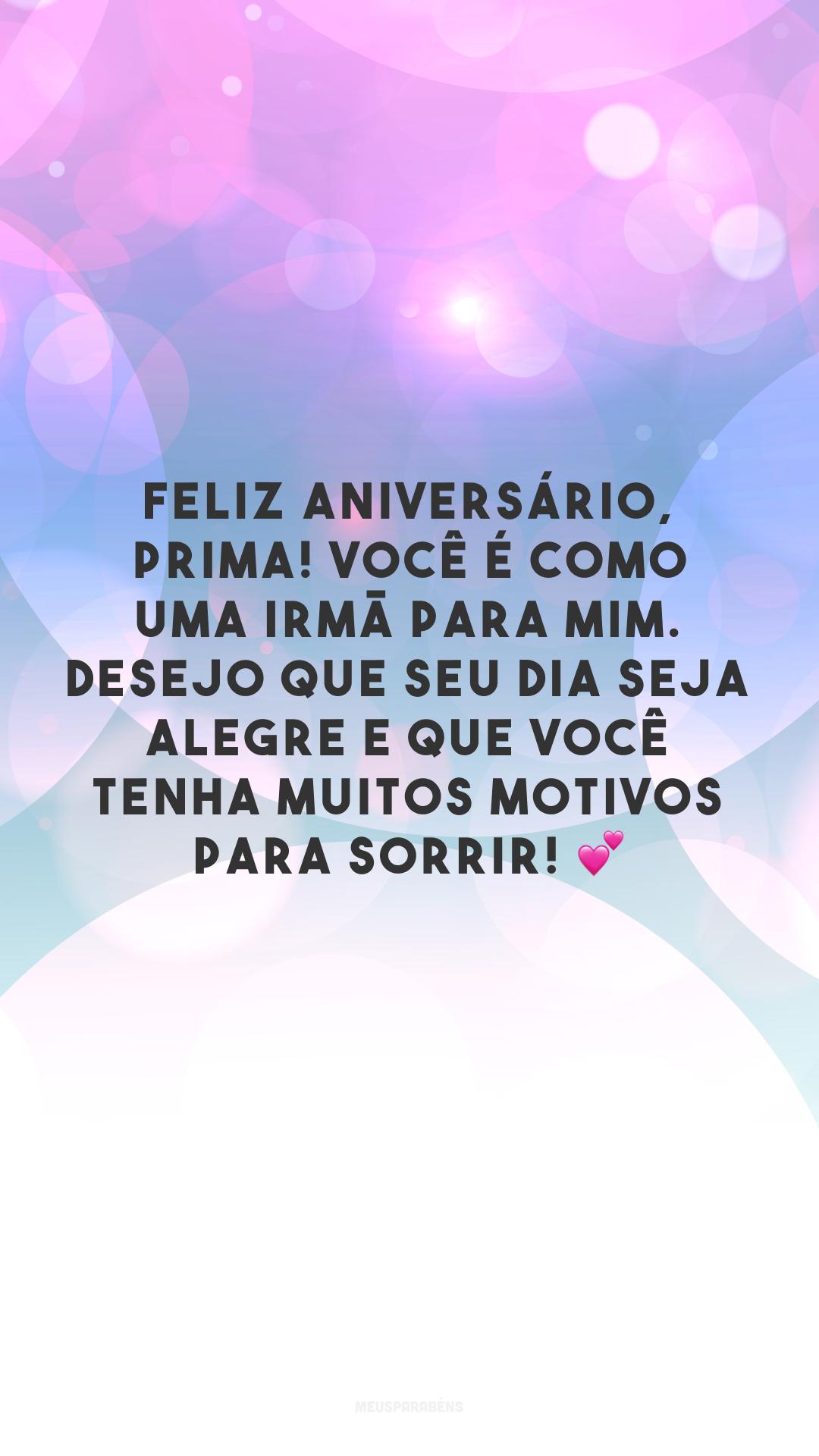 Feliz aniversário, prima! Você é como uma irmã para mim. Desejo que seu dia seja alegre e que você tenha muitos motivos para sorrir! 💕