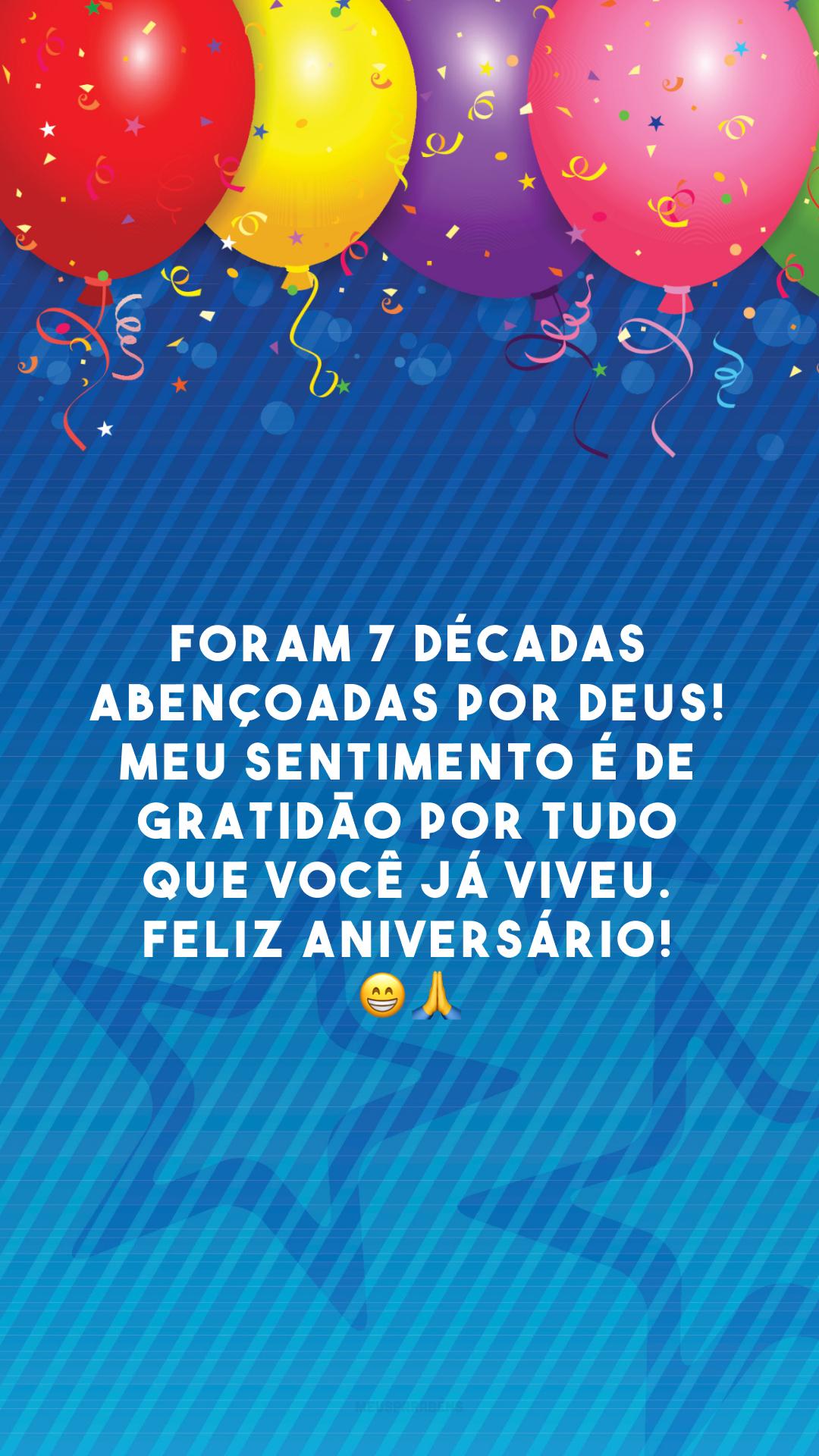 Foram 7 décadas abençoadas por Deus! Meu sentimento é de gratidão por tudo que você já viveu. Feliz aniversário! 😁🙏