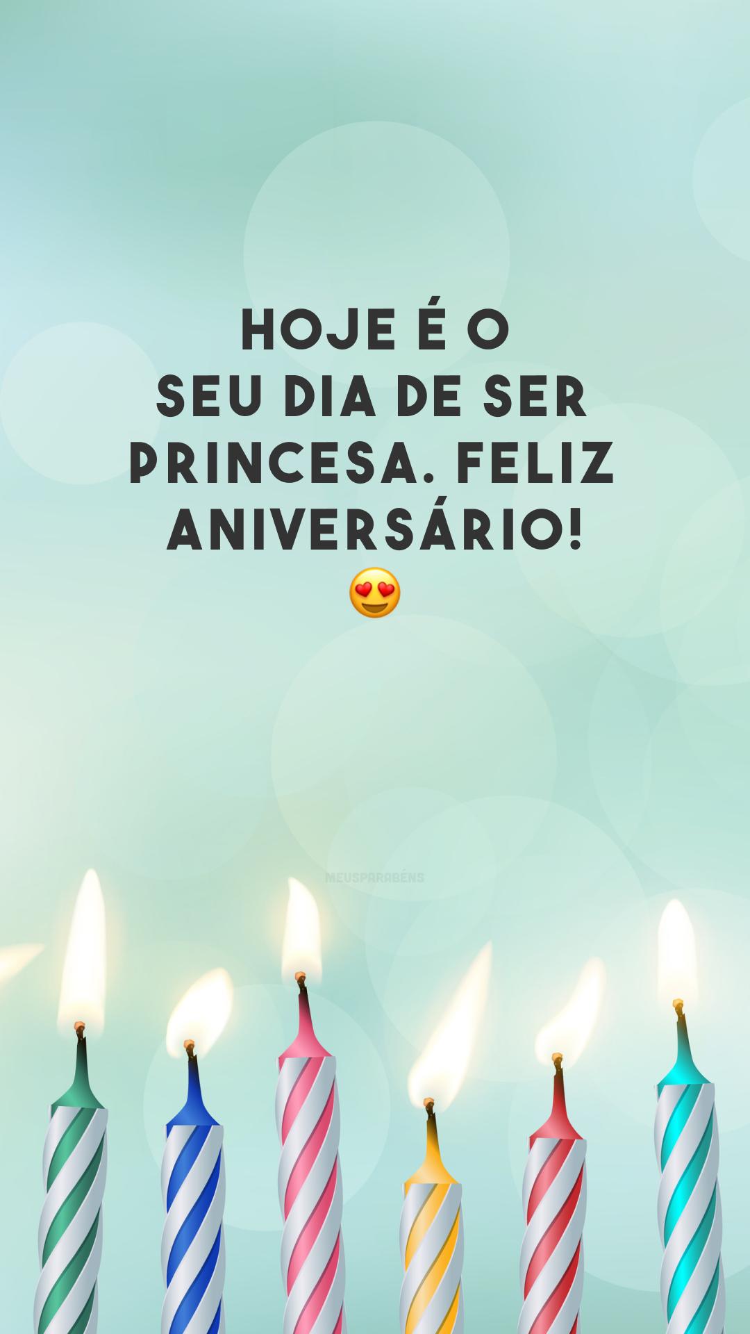 Hoje é o seu dia de ser princesa. Feliz aniversário! 😍