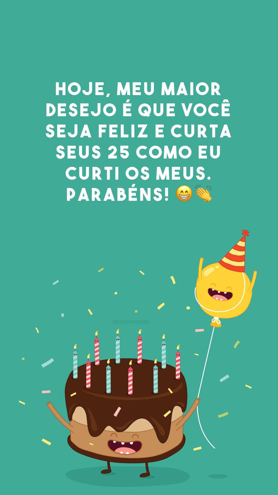 Hoje, meu maior desejo é que você seja feliz e curta seus 25 como eu curti os meus. Parabéns! 😁👏