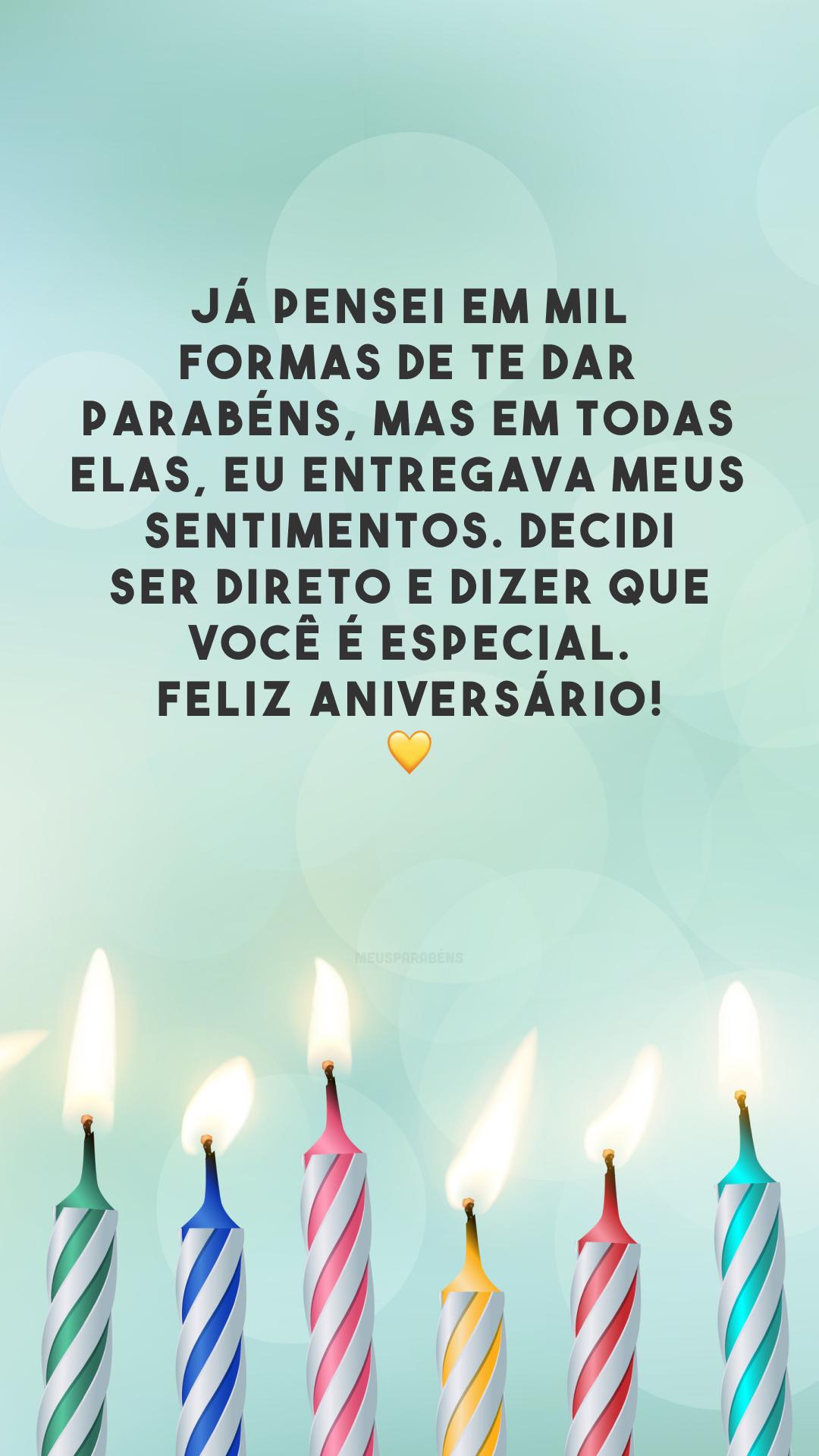 Já pensei em mil formas de te dar parabéns, mas em todas elas, eu entregava meus sentimentos. Decidi ser direto e dizer que você é especial. Feliz aniversário! 💛