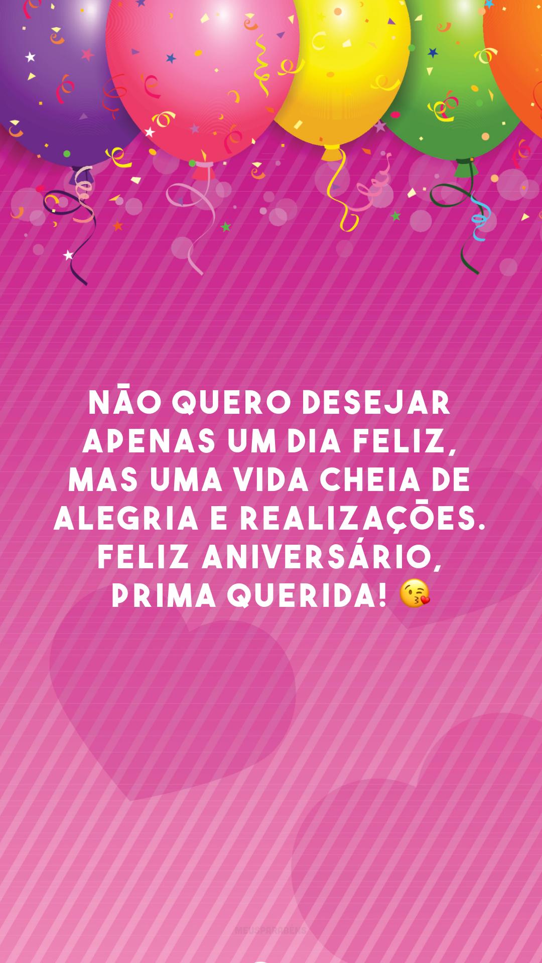 Não quero desejar apenas um dia feliz, mas uma vida cheia de alegria e realizações. Feliz aniversário, prima querida! 😘