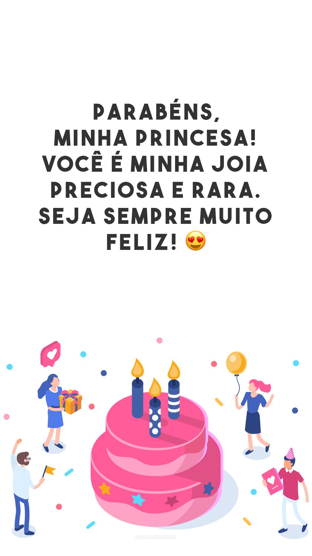 Parabéns, minha princesa! Você é minha joia preciosa e rara. Seja sempre muito feliz! 😍