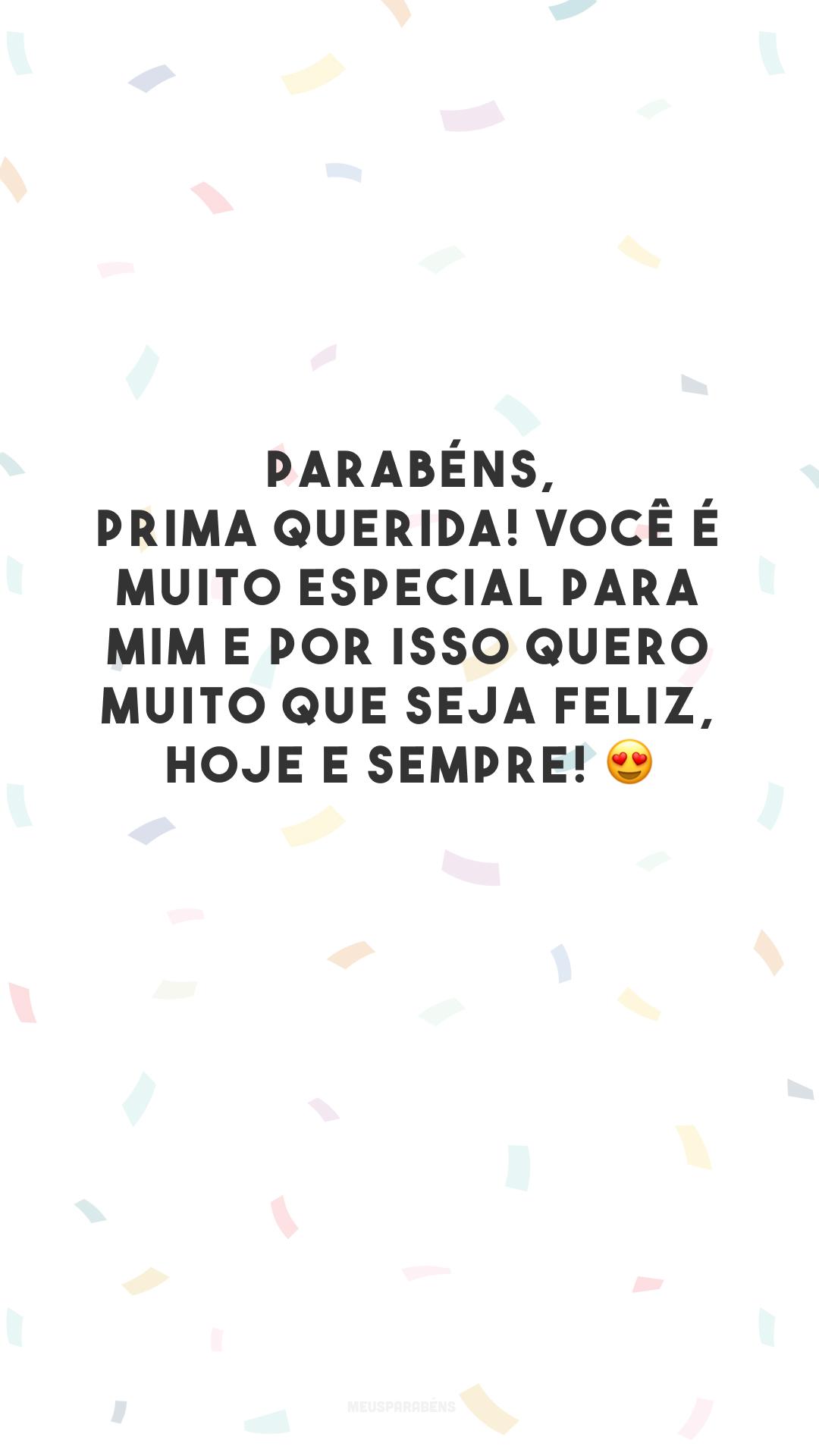 Parabéns, prima querida! Você é muito especial para mim e por isso quero muito que seja feliz, hoje e sempre! 😍