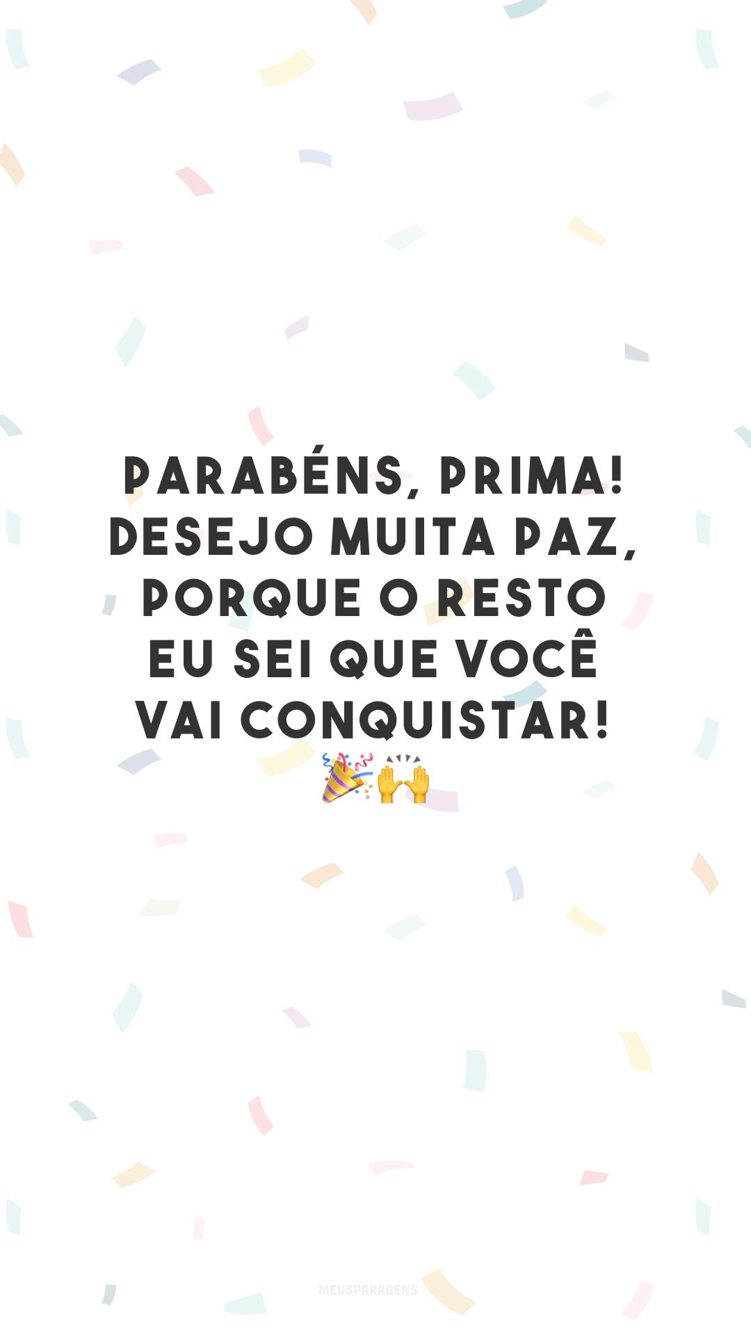 Parabéns, prima! Desejo muita paz, porque o resto eu sei que você vai conquistar! 🎉🙌