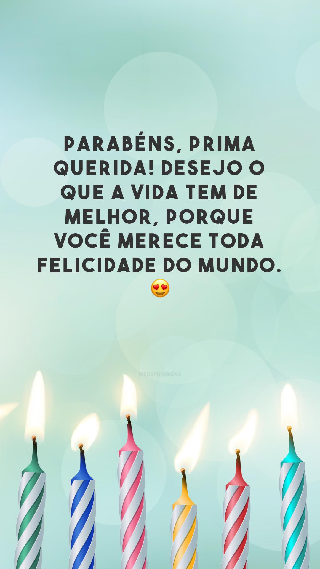 Parabéns, prima querida! Desejo o que a vida tem de melhor, porque você merece toda felicidade do mundo. 😍