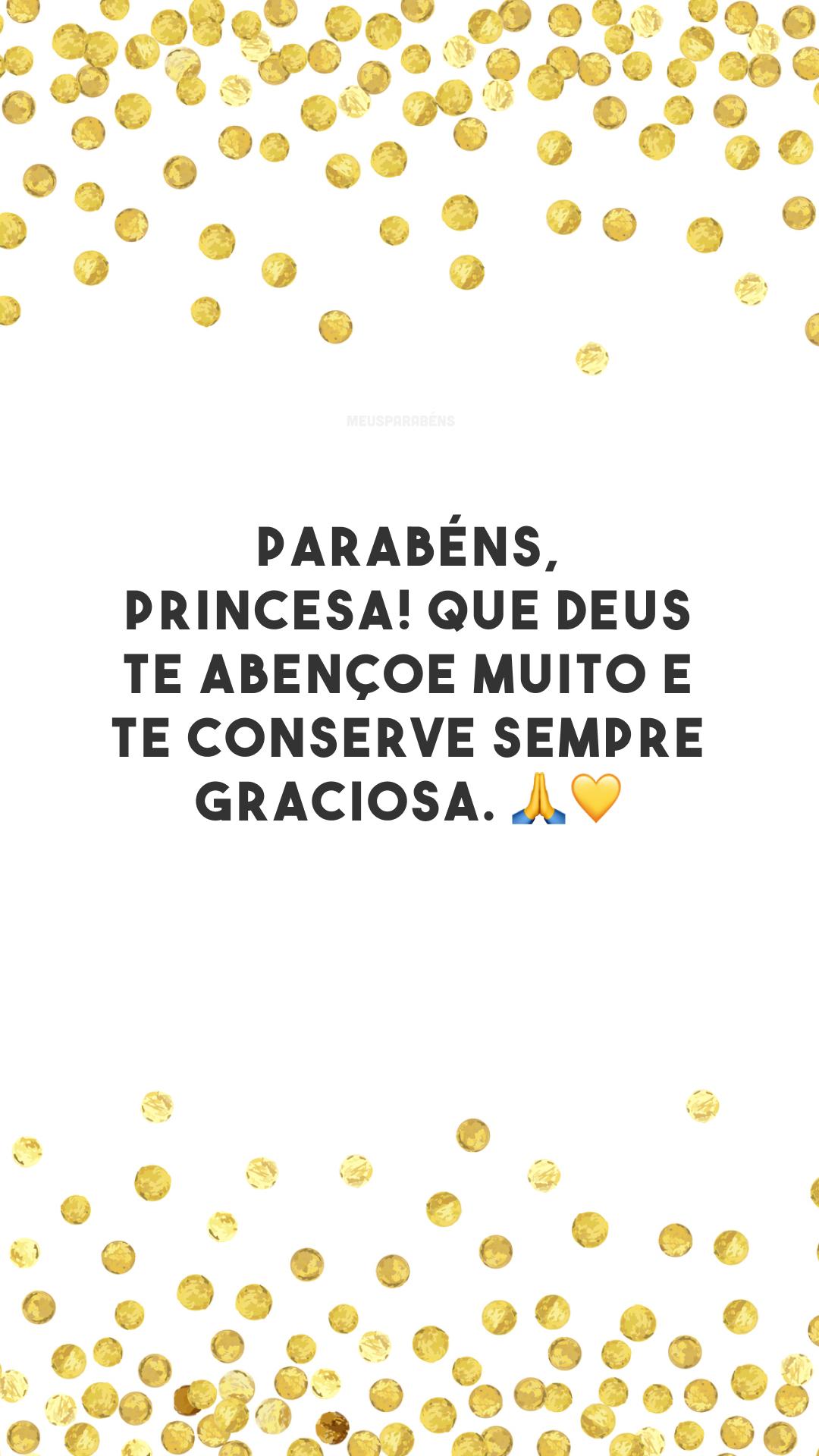 Parabéns, princesa! Que Deus te abençoe muito e te conserve sempre graciosa. 🙏💛