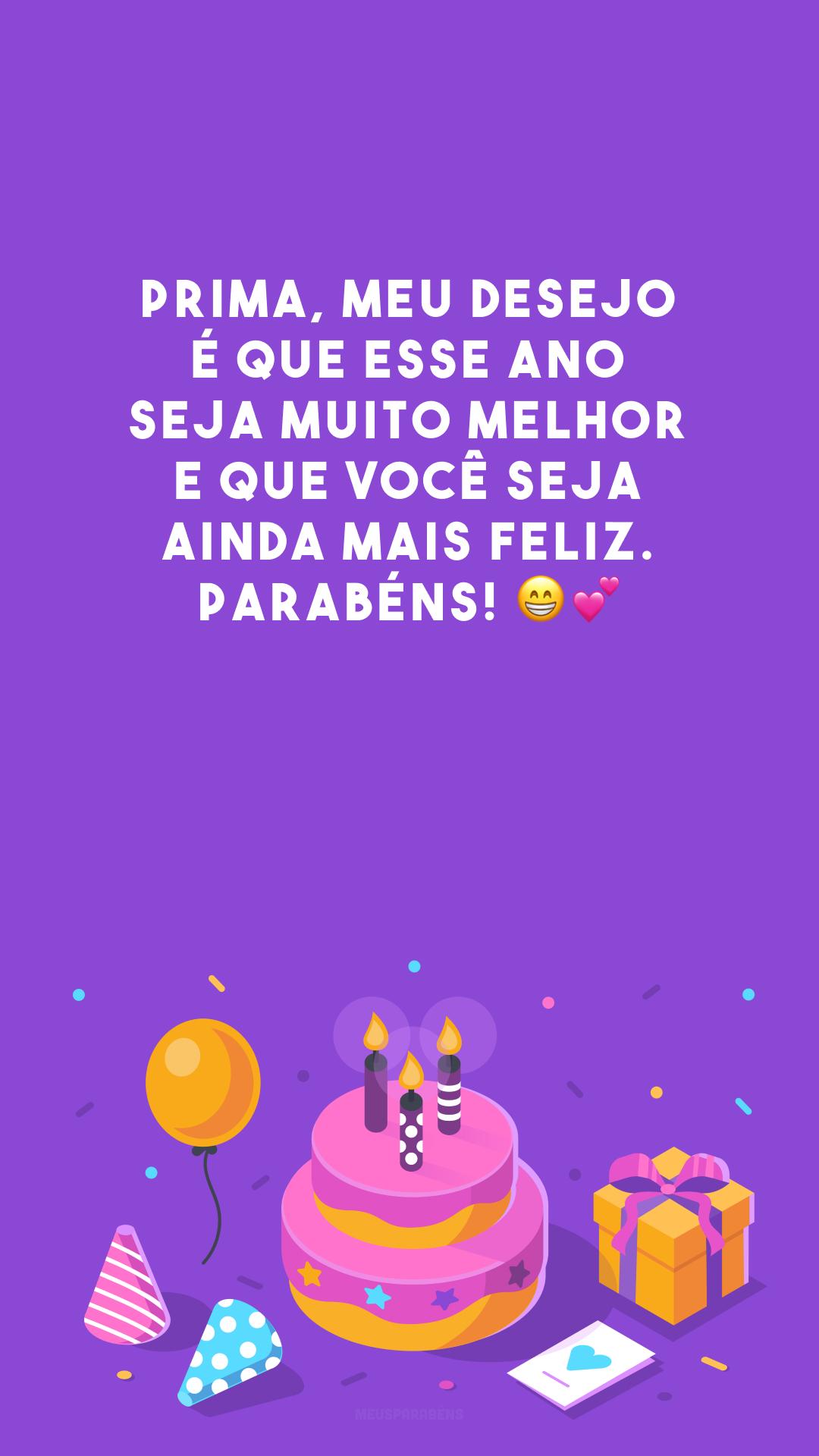 Prima, meu desejo é que esse ano seja muito melhor e que você seja ainda mais feliz. Parabéns! 😁💕