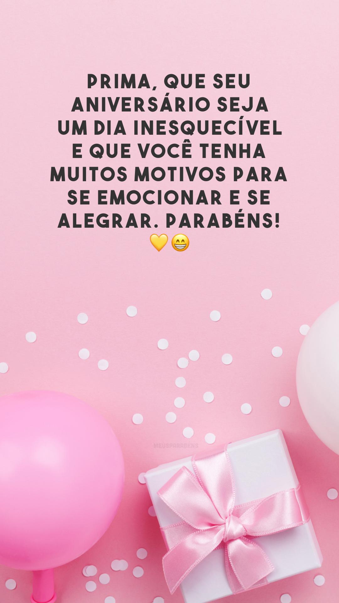 Prima, que seu aniversário seja um dia inesquecível e que você tenha muitos motivos para se emocionar e se alegrar. Parabéns! 💛😁