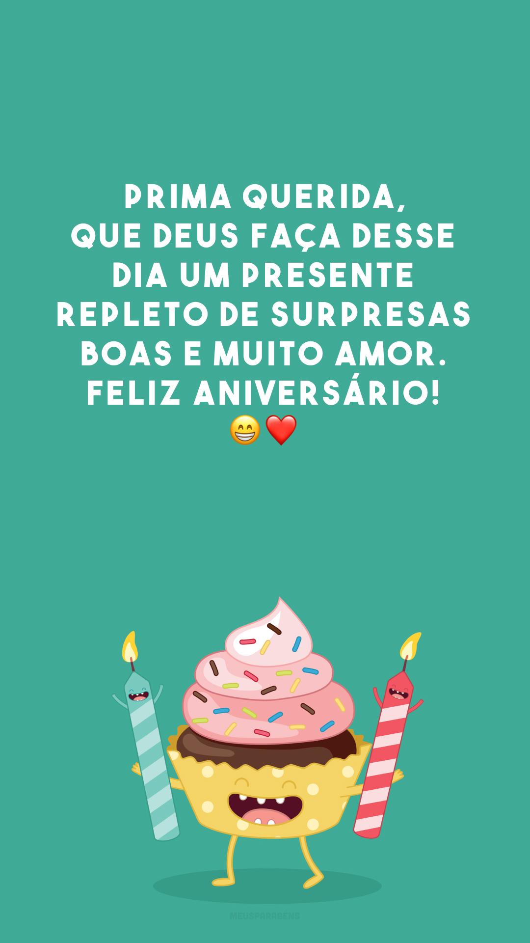 Prima querida, que Deus faça desse dia um presente repleto de surpresas boas e muito amor. Feliz aniversário! 😁❤️