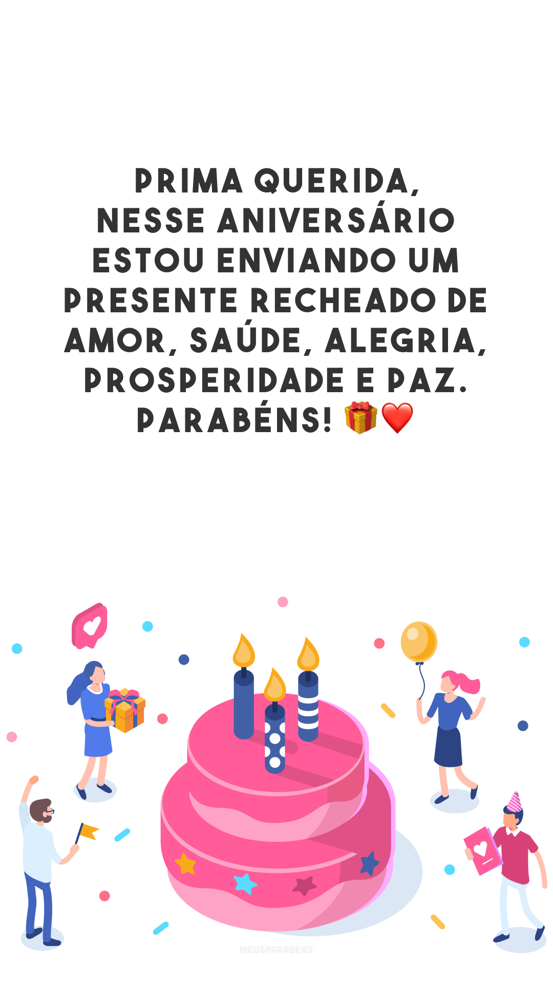 Prima querida, nesse aniversário estou enviando um presente recheado de amor, saúde, alegria, prosperidade e paz. Parabéns! 🎁❤️