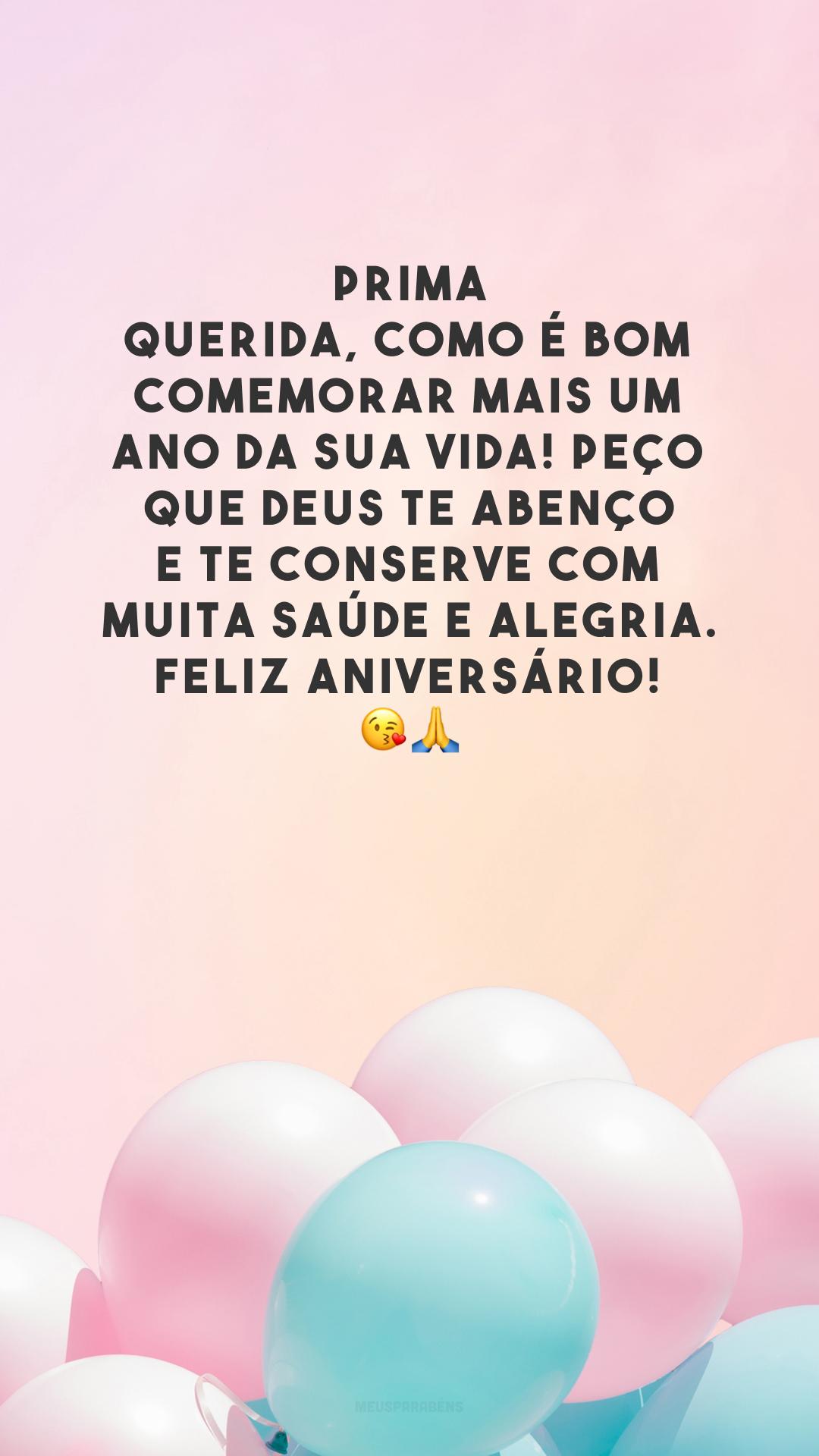 Prima querida, como é bom comemorar mais um ano da sua vida! Peço que Deus te abençoe e te conserve com muita saúde e alegria. Feliz aniversário! 😘🙏