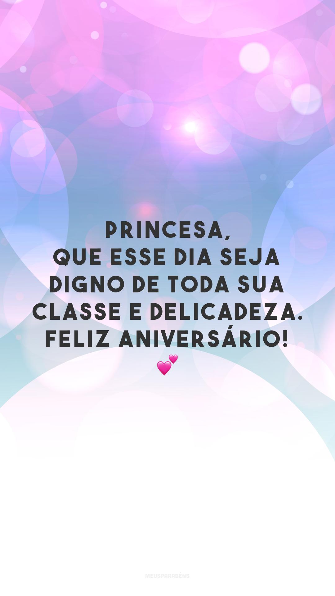 Princesa, que esse dia seja digno de toda sua classe e delicadeza. Feliz aniversário! 💕