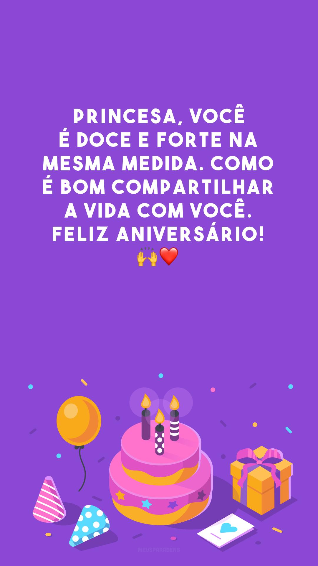 Princesa, você é doce e forte na mesma medida. Como é bom compartilhar a vida com você. Feliz aniversário! 🙌❤️