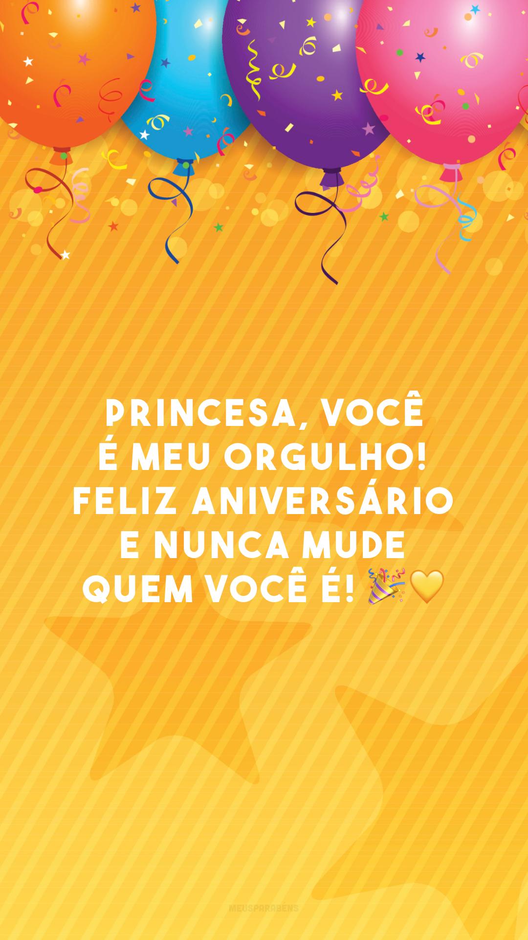 Princesa, você é meu orgulho! Feliz aniversário e nunca mude quem você é! 🎉💛