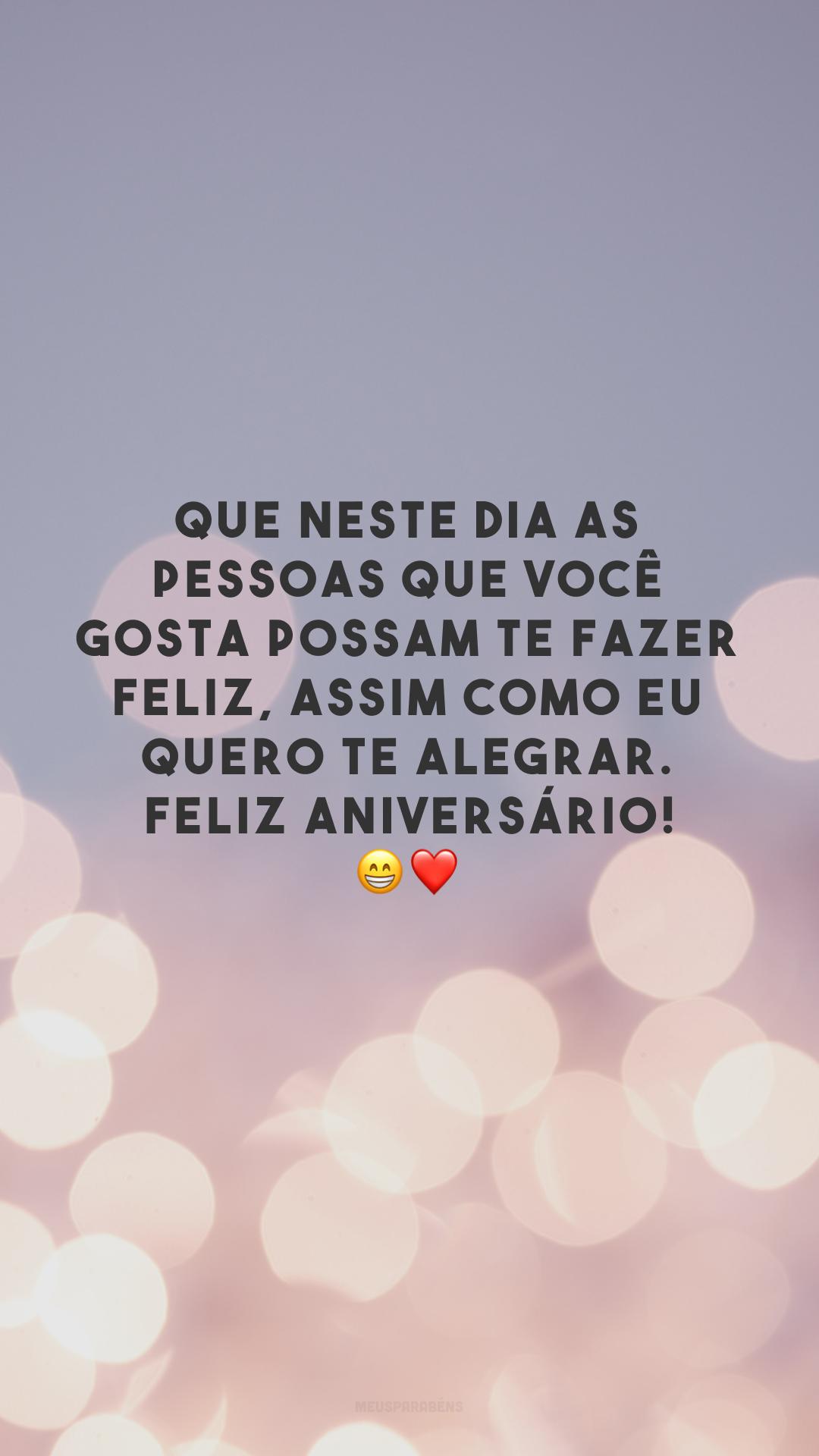 Que neste dia as pessoas que você gosta possam te fazer feliz, assim como eu quero te alegrar. Feliz aniversário! 😁❤️