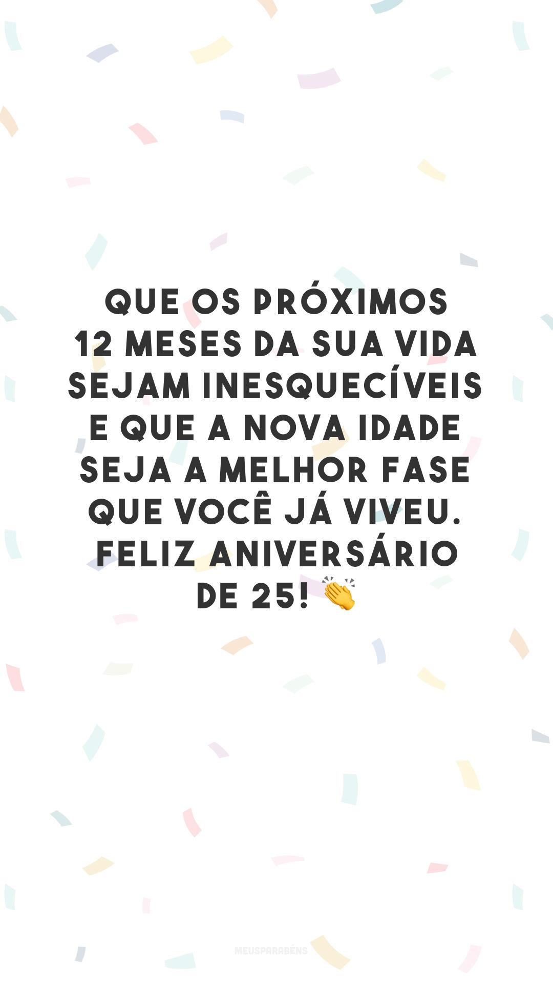 Que os próximos 12 meses da sua vida sejam inesquecíveis e que a nova idade seja a melhor fase que você já viveu. Feliz aniversário de 25! 👏